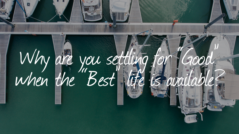 "Why are you settling for ""Good"" when the ""Best"" life is available?"