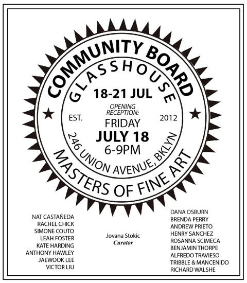 A group exhibition curated by  Jovana Stokic  (AP Faculty) with works from the MFA Art Practice Class of 2014 opens on Friday at  Glasshouse  in Brooklyn. Details on all Art Practice thesis events this summer can be found  here .    artpractice2014thesis :        MFA AP14  Community Board curated by  Jovana Stokic  July 18 - July 21 Reception: July 18, 6:00PM - 9:00PM Glasshouse 246 Union Avenue, BROOKLYN