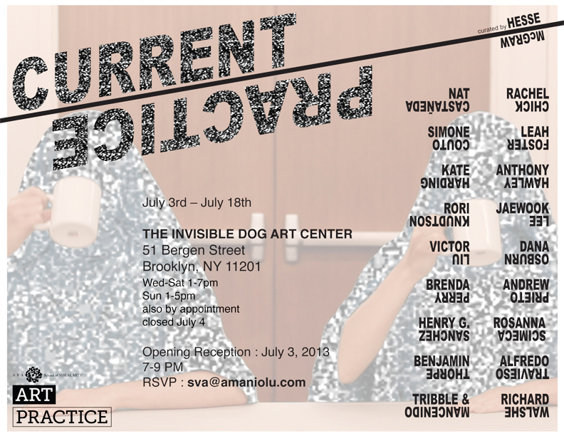 """""""Current Practice,"""" an exhibition of work by  MFA AP14 participants , curated by Hesse McGraw, opens on Wednesday, July 3rd at  Invisible Dog Art Center ."""