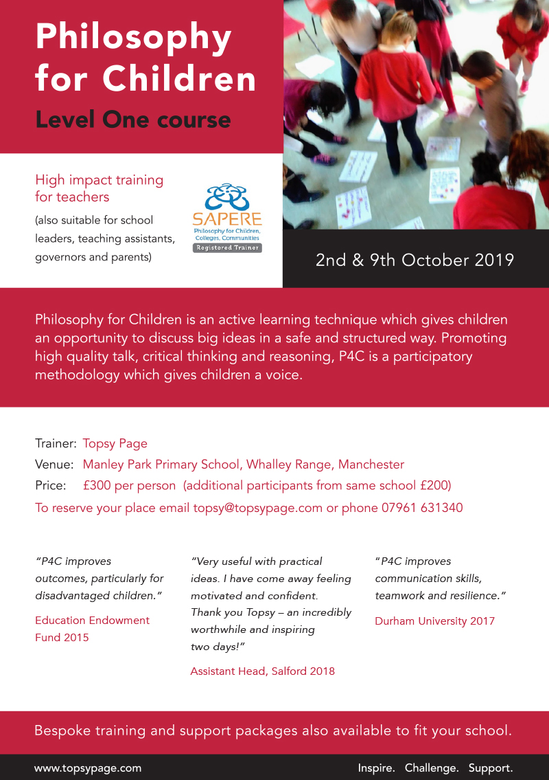 Level 1 Philosophy for Children two-day course    2nd and 9th October 2019    £300 per person (additional participants from same school £200)    Trainer: Topsy Page    Venue: Manley Park Primary School, Whalley Range, Manchester