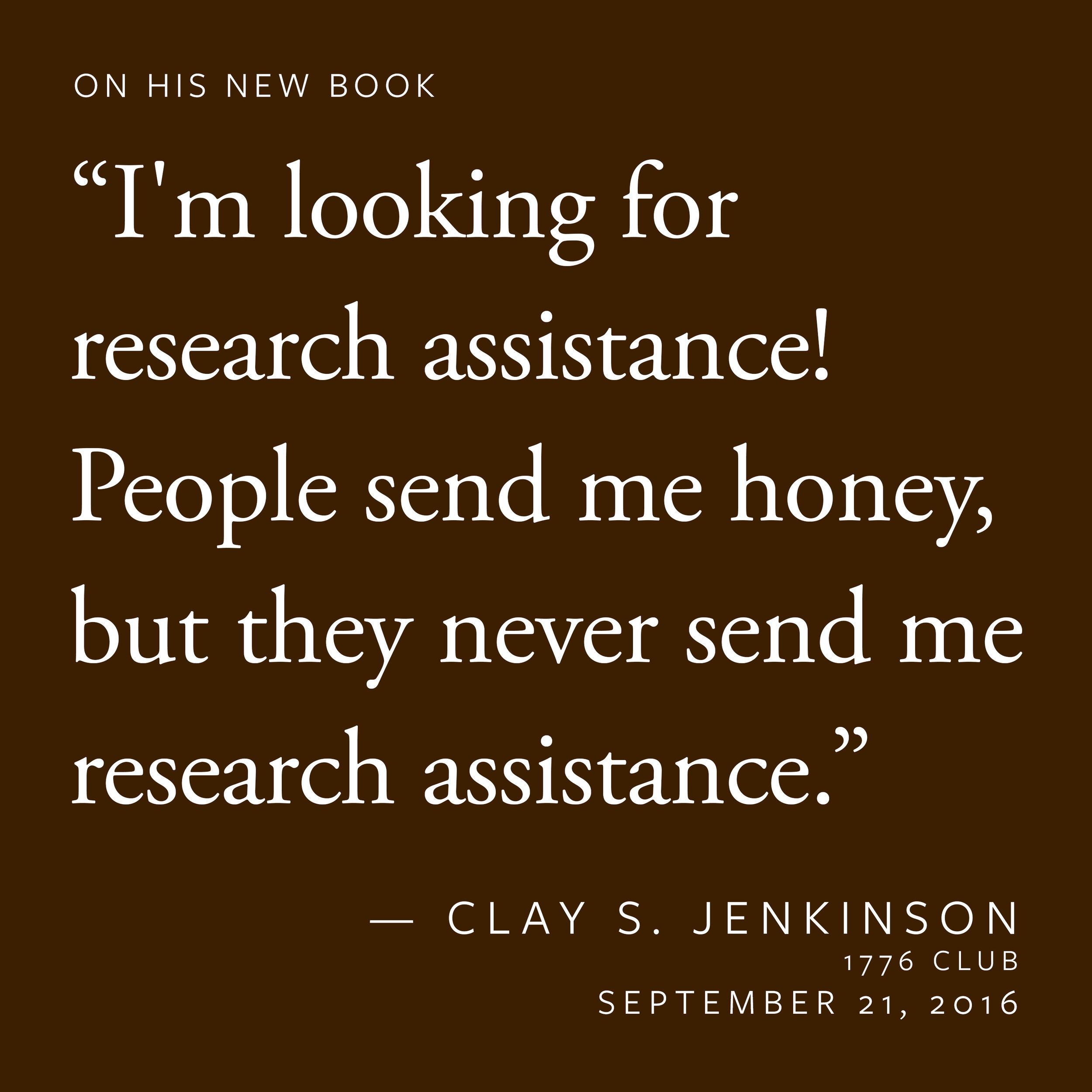 """""""I'm looking for research assistance! People send me honey, but they never send me research assistance.""""  — Clay S. Jenkinson"""