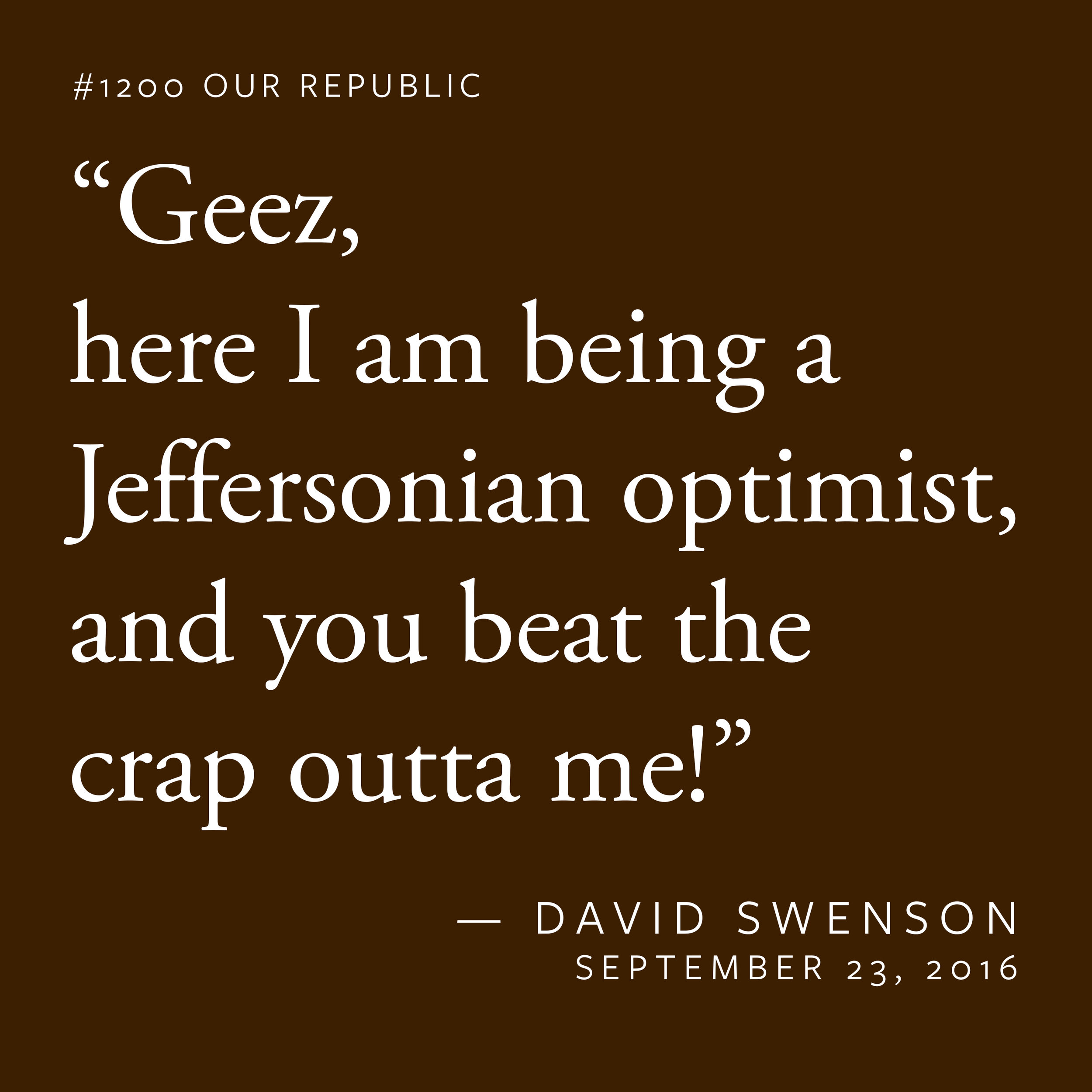 """""""Geez, here I am being a Jeffersonian optimist, and you beat the crap outta me!"""""""