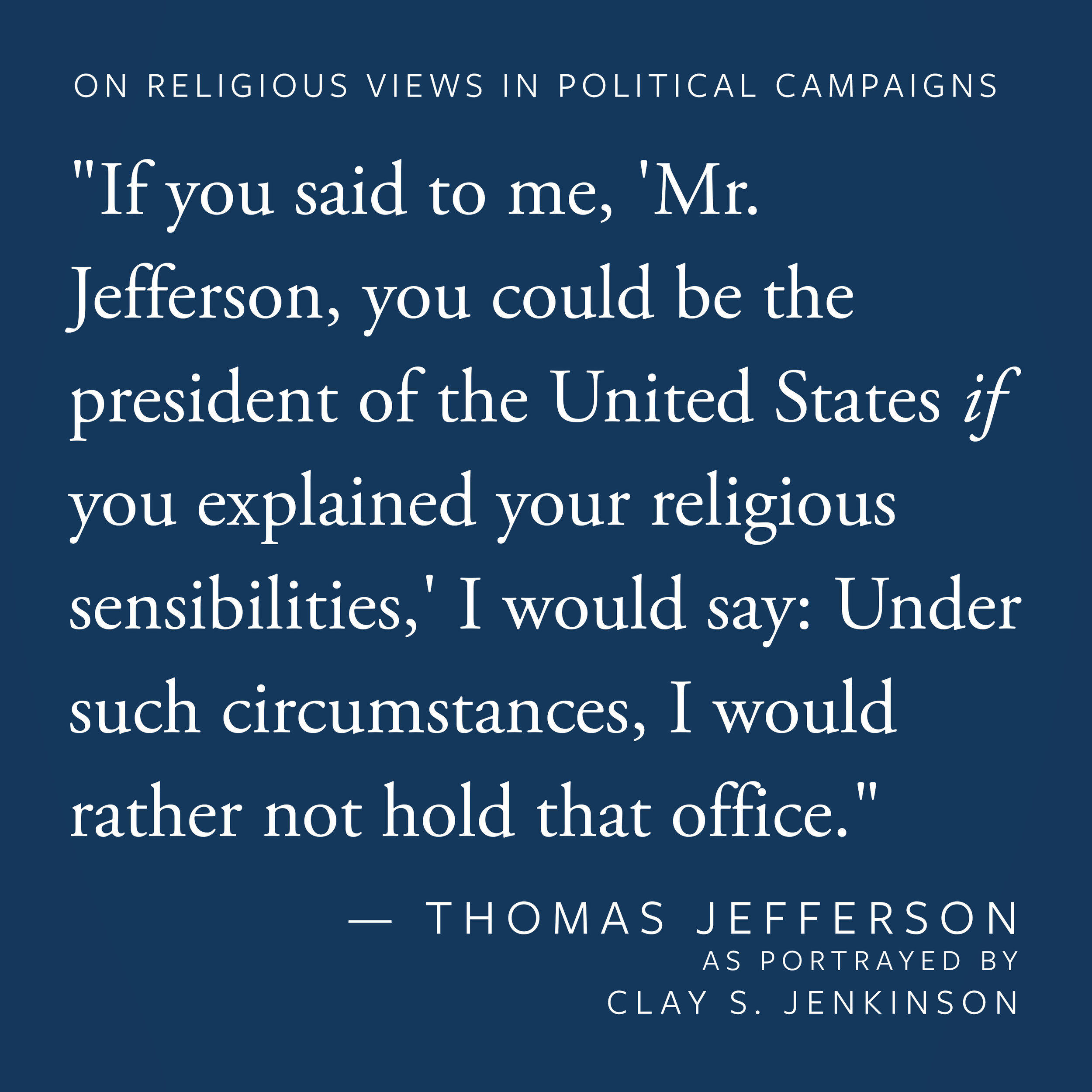 """If you said to me, 'Mr. Jefferson, you could be the president of the United States if you explained your religious sensibilities,' I would say, under such circumstances, I would rather not hold that office."""