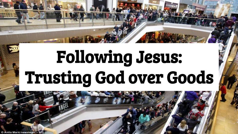 Following Jesus- Trusting God over Goods.jpg