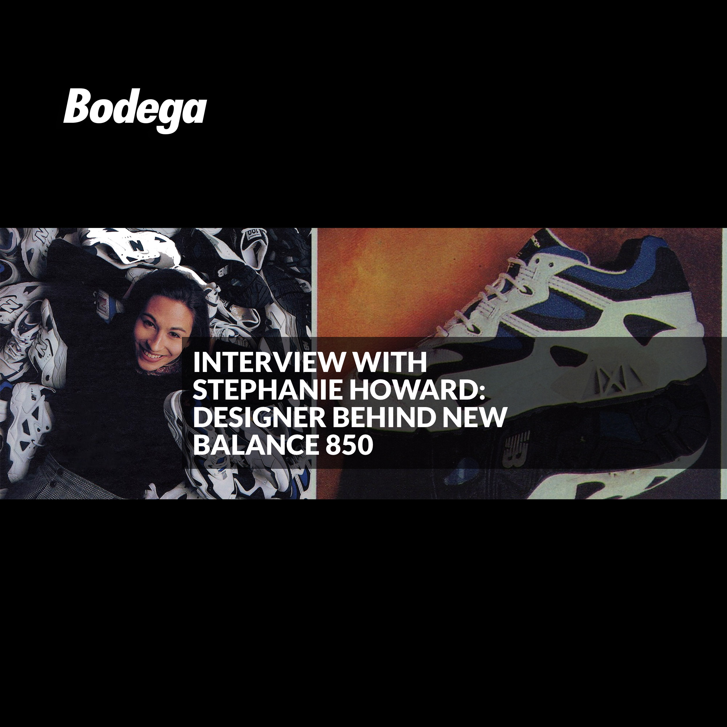 Bodega Interview - To commemorate the re-release of the New Balance 850, we caught up with head designer, Stephanie Howard, and asked her to take us back to the early days of the shoe's conception. When the 850 first hit stores back in 1996, Howard was the youngest designer over at New Balance. Today, she is the Founder and Creative Director at the award-winning design studio, How and Why. In the course of our conversation, Howard discusses her innovative design concepts, the general climate surrounding the shoe's release, and its ability to stand the test of time 23 years later.