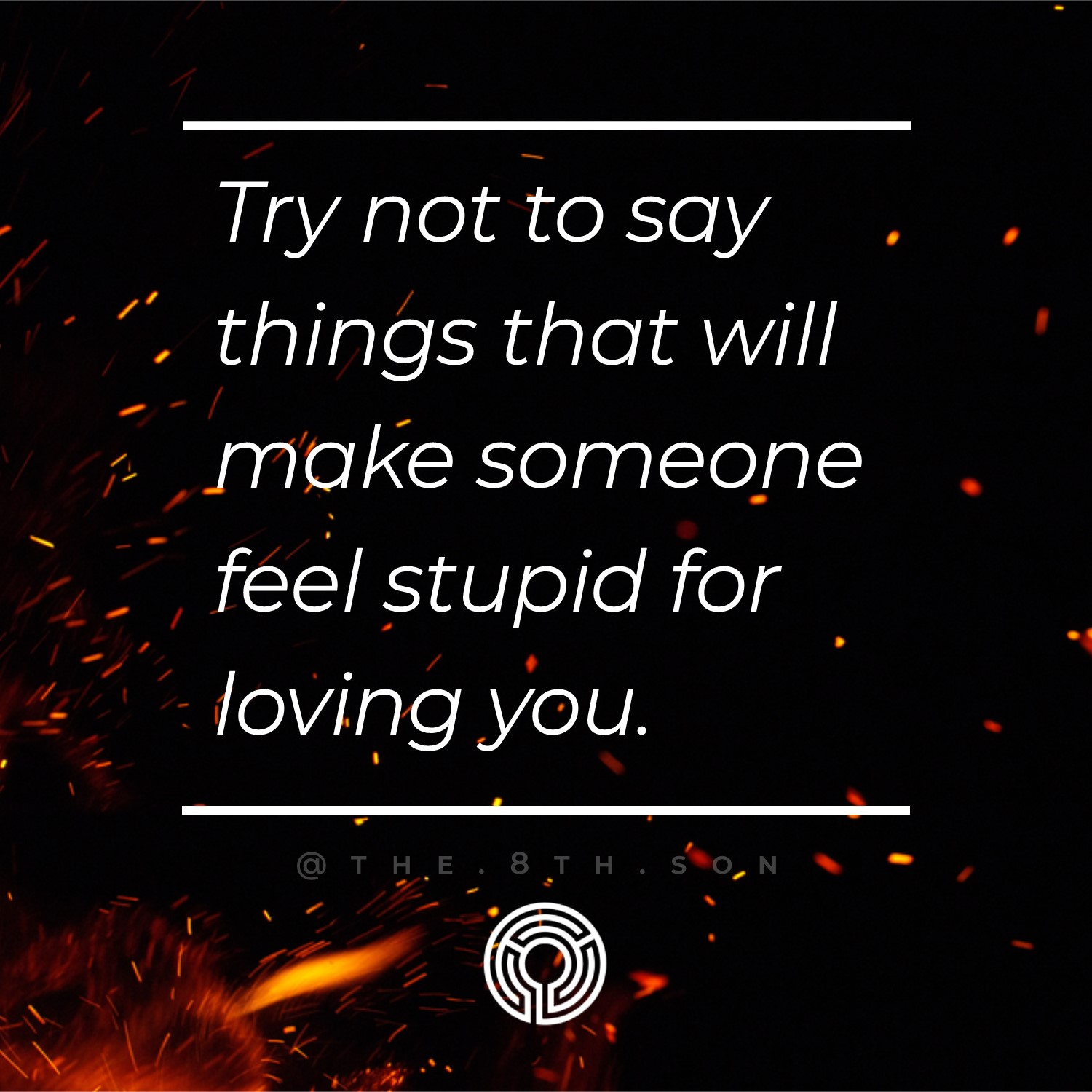 Don't be a dumbass. Restrain your tongue. We do a lot of damage when we let our emotions get the better of us.