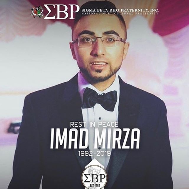 It is with a heavy heart that we share the sad news that we lost a brother to our Omega Chapter recently. Imad Mirza, Brother Young Guns (Theta Chapter - Rutgers University New Brunswick), passed away yesterday on Tuesday, June 11, 2019. Please keep the Mirza family and members of the Theta Chapter in your thoughts. The brothers of Theta Chapter have created a GoFundMe in order to help the Mirza family with funeral costs, please visit their page if you wish to donate. (@sigrho_rutgers )