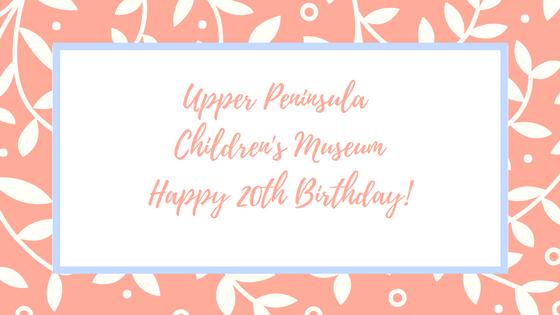Happy 20th Birthday Upper Peninsula Children's Museum!