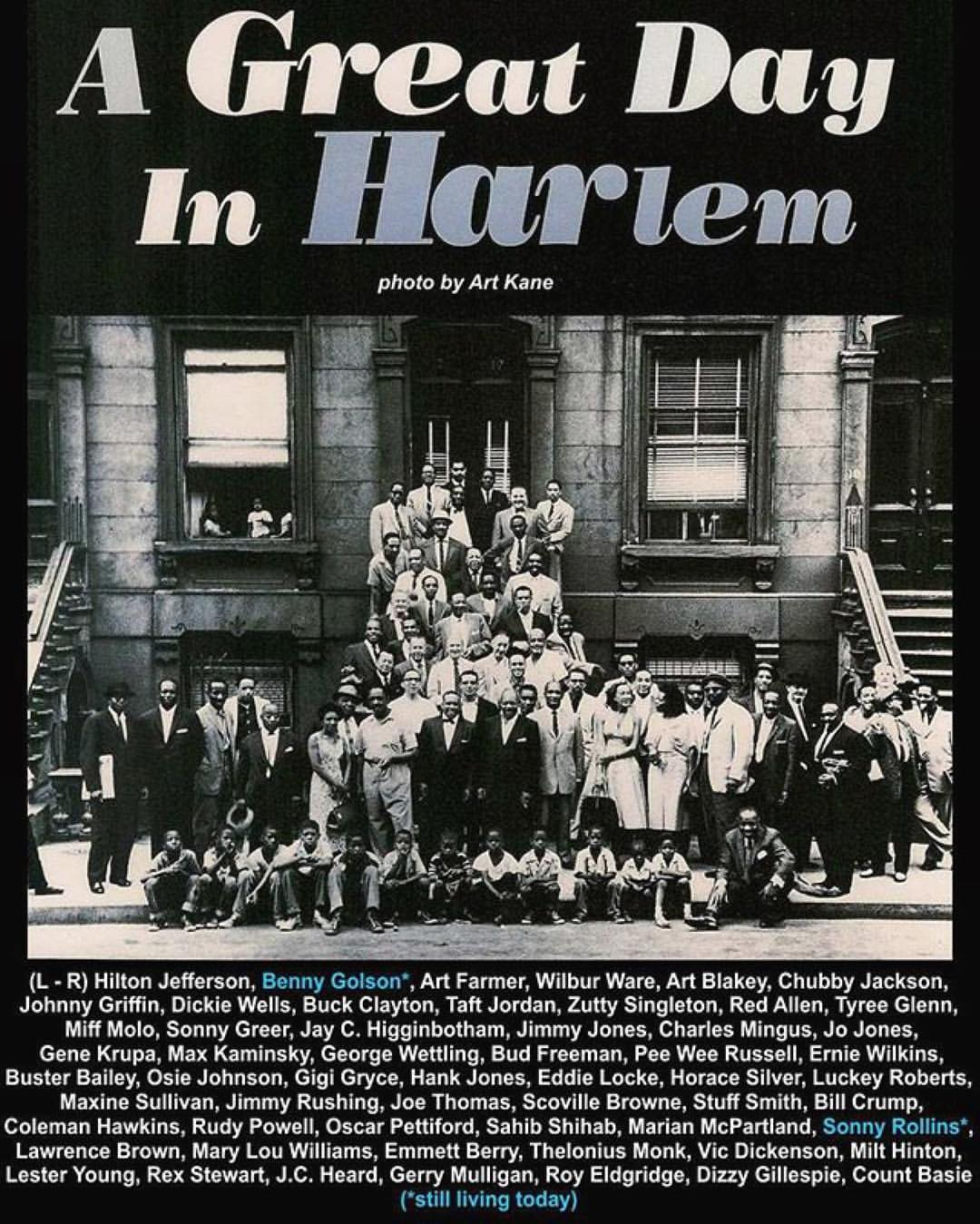 "💗#Repost @joyjazzradio  ・・・  ""A Great Day in Harlem - Art Kane""  #jazz  #jazzmusic  126th Street in Harlem on August 12 morning in 1958, the historic  crowd of Jazz musicians gathered around a brownstone between Madison &  Fifth avenues for what photographer #ArtKane rightly, if immodestly,  calls ""the greatest picture of that era of musicians ever taken""  (incredibly, it was also Kane's first professional shoot.)  Collectively they spanned the history of Jazz. The 57 artists stood at  10 a.m. (an absurd hour for musicians) to have their picture taken for  a Jazz issue of Esquire magazine, which has come to be known as ""A  Great Day in Harlem"".  (L - R) Hilton Jefferson, Benny Golson*, Art Farmer, Wilbur Ware, Art  Blakey, Chubby Jackson, Johnny Griffin, Dickie Wells, Buck Clayton,  Taft Jordan, Zutty Singleton, Red Allen, Tyree Glenn, Miff Molo, Sonny  Greer, Jay C. Higginbotham, Jimmy Jones, Charles Mingus, Jo Jones,  Gene Krupa, Max Kaminsky, George Wettling, Bud Freeman, Pee Wee  Russell, Ernie Wilkins, Buster Bailey, Osie Johnson, Gigi Gryce, Hank  Jones, Eddie Locke, Horace Silver, Luckey Roberts, Maxine Sullivan,  Jimmy Rushing, Joe Thomas, Scoville Browne, Stuff Smith, Bill Crump,  Coleman Hawkins, Rudy Powell, Oscar Pettiford, Sahib Shihab, Marian  McPartland, Sonny Rollins*, Lawrence Brown, Mary Lou Williams, Emmett  Berry, Thelonius Monk, Vic Dickenson, Milt Hinton, Lester Young, Rex  Stewart, J.C. Heard, Gerry Mulligan, Roy Eldgridge, Dizzy Gillespie,  Count Basie.  (*still living today)"