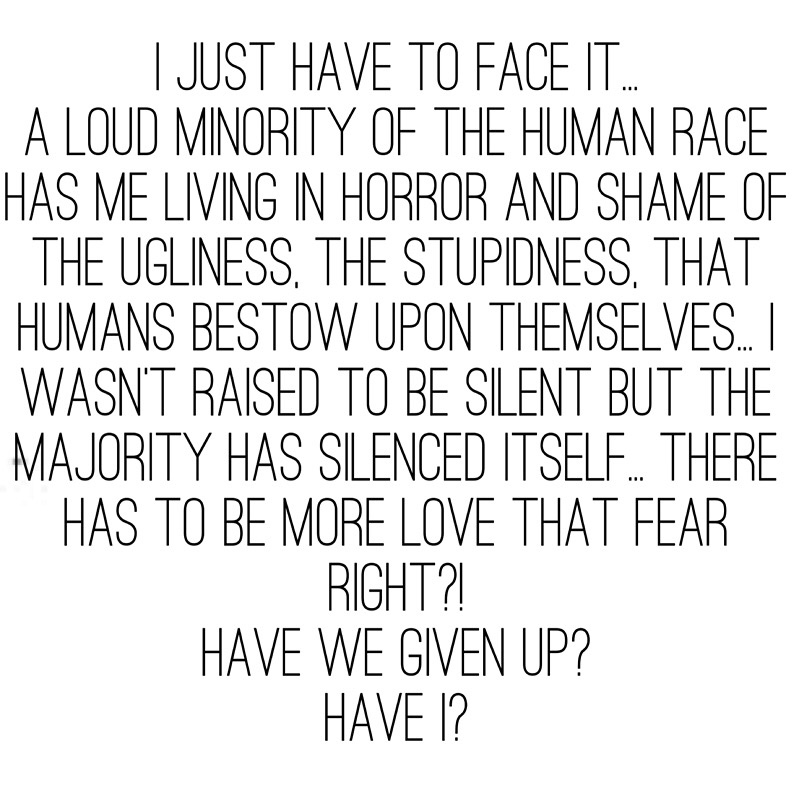 I just have to face it…   a loud minority of the human race has me living in horror and shame of the ugliness, the stupidness, that humans bestow upon themselves… I wasn't raised to be silent but the majority has silenced itself… There has to be more love that feaR right?!   Have we given up?   Have I?