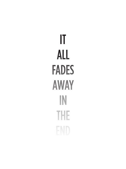 IT ALL FADES.