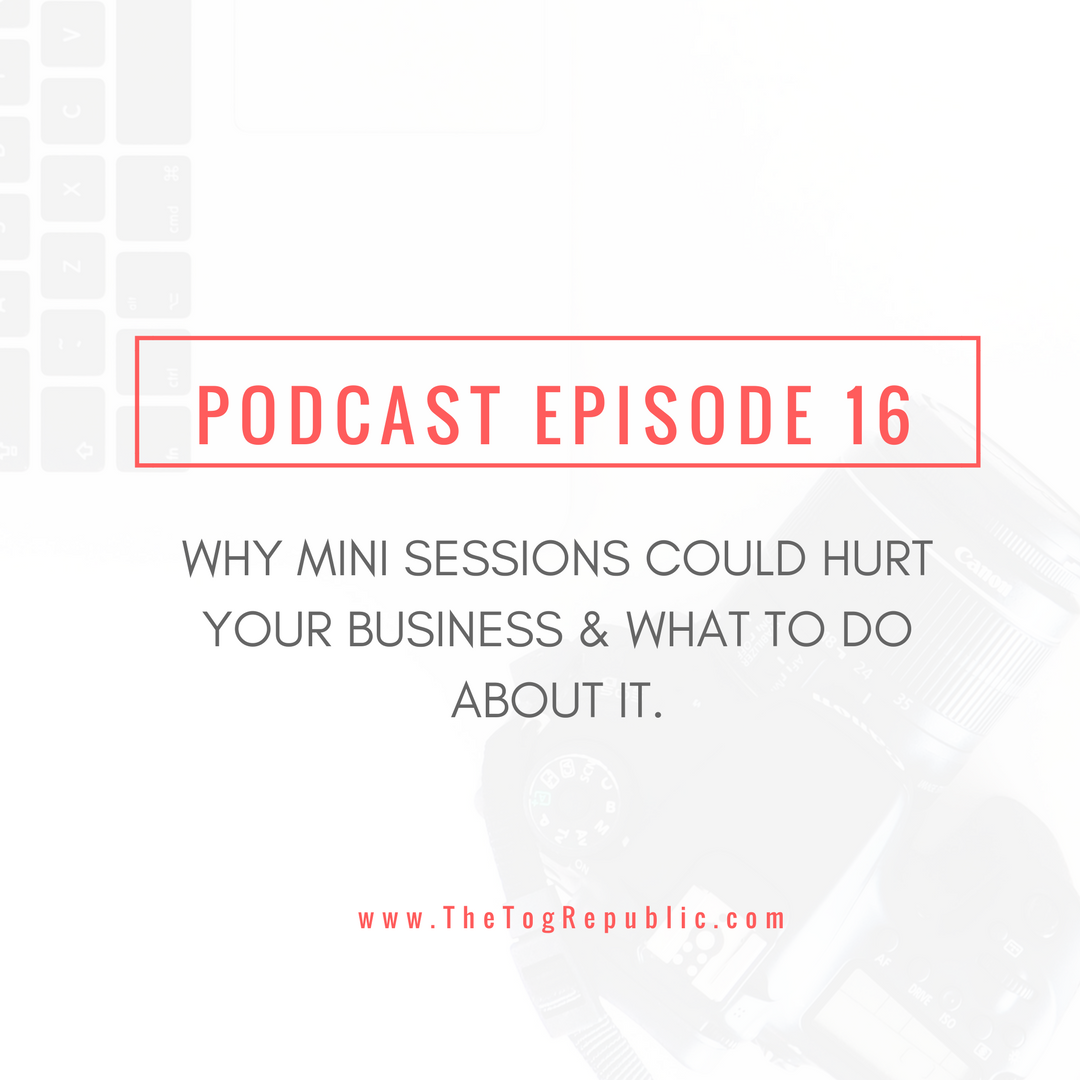 Episode 16: Why Mini Sessions Could Hurt Your Business & What To Do About It.