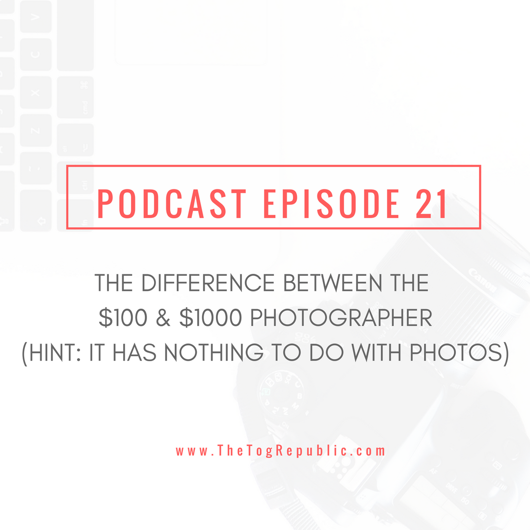 Episode 21: The Difference Between the $100 & $1000 Photographer