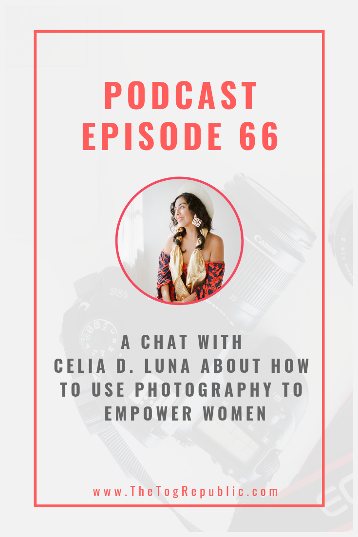 66:  A Chat With Celia D. Luna About How To Use Photography To Empower Women