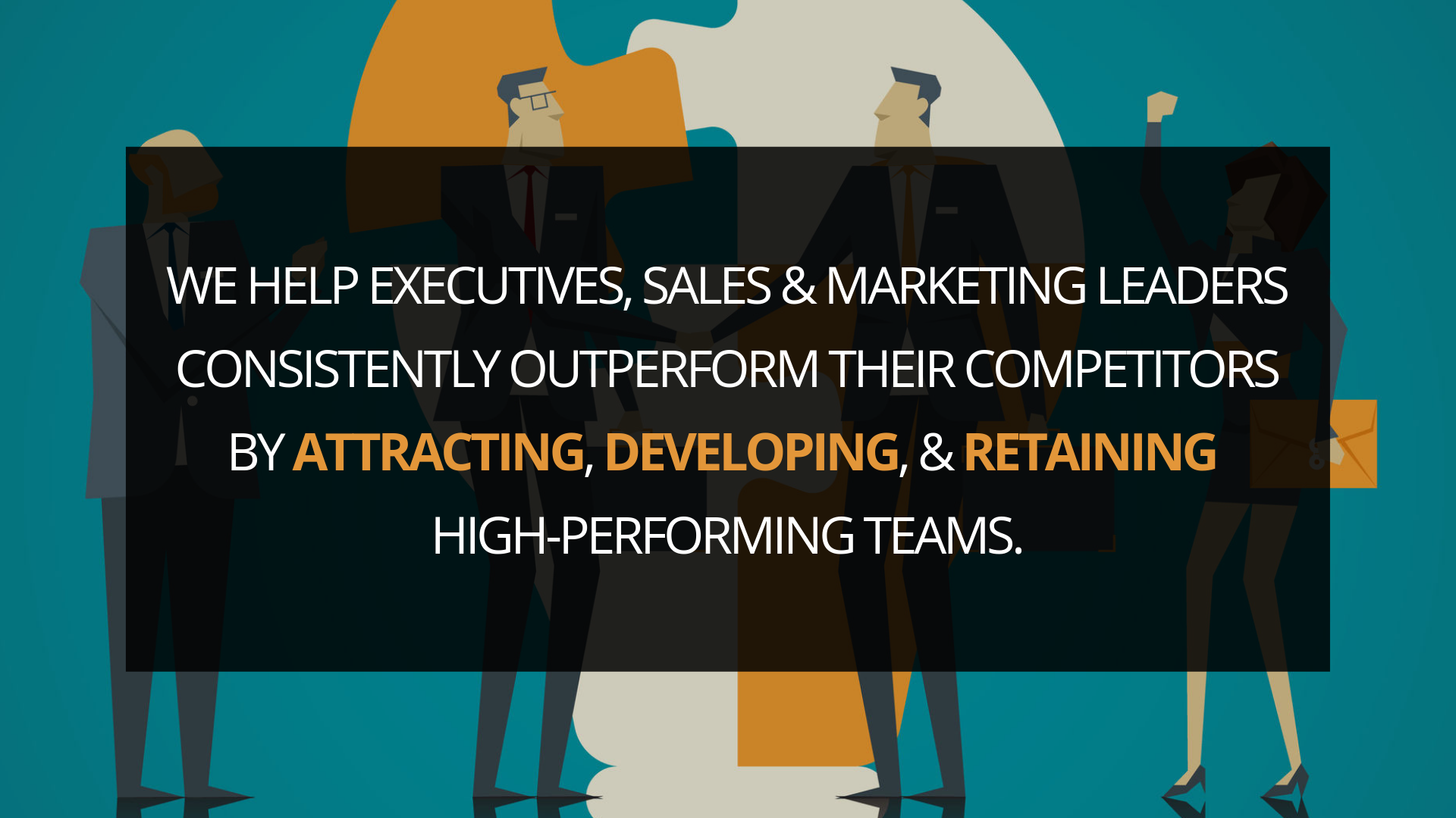 We help executives, sales & marketing leaders consistently outperform their competitors by   attracting  ,   developing  , &   retaining   high-performing teams.