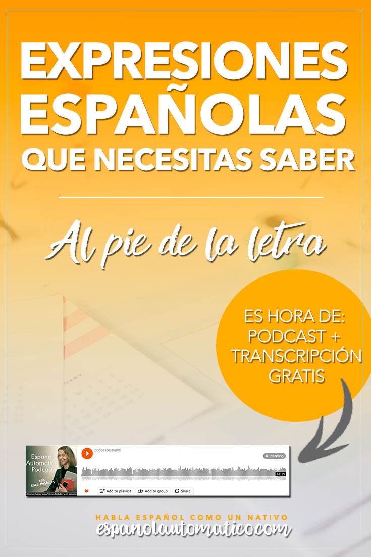 Spanish Expressions Everybody Ought to Know: Al Pie de la Letra. Today we start a cycle of podcast where I explain Spanish sayings, common idioms and Spanish expressions to help you achieve fluency in Speaking and understand native speakers. Listening to our free Spanish podcast will help you learn Spanish even without realising it, in the natural way, unconsciously. Don´t forget to download the free transcript of each episode.     REPIN for later & share with your friends who also want to learn Spanish!