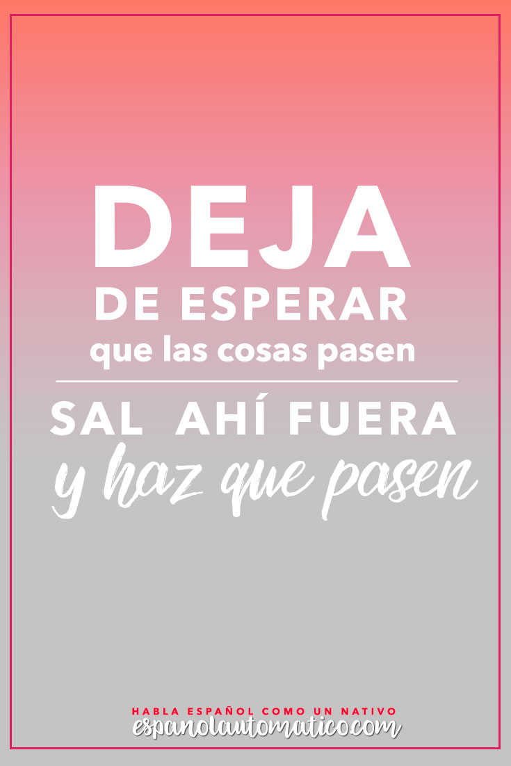 Deja de esperar que las cosas pasen. Sal ahí fuera y HAZ QUE PASEN Escucha Podcast Español Automatico para mejorar tu español de forma natural y divertida > espanolautomatico... ✿ Spanish Learning/ Teaching Spanish / Spanish Language / Spanish vocabulary / Spoken Spanish / Free Spanish Podcast / Español Automatico ✿ Share it with people who are serious about learning Spanish!