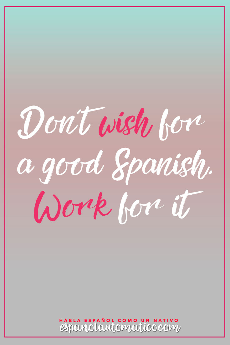 Don´t wish for a good spanish. Work for it! Escucha Podcast Español Automatico para mejorar tu español de forma natural y divertida > espanolautomatico... ✿ Spanish Learning/ Teaching Spanish / Spanish Language / Spanish vocabulary / Spoken Spanish / Free Spanish Podcast / Español Automatico ✿ Share it with people who are serious about learning Spanish!