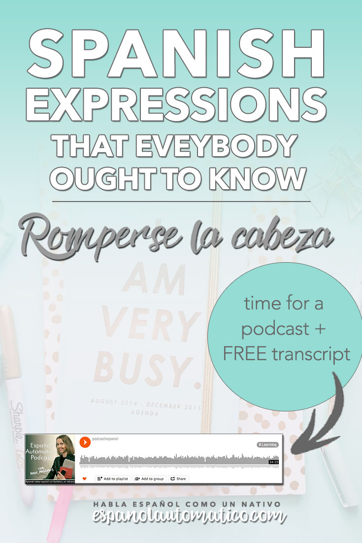 Spanish Expressions Everybody Ought to Know: Romperse la cabeza. We continue the cycle of podcasts where I explain Spanish sayings, common idioms and Spanish expressions to help you achieve fluency in speaking Spanish. Listening to our free Spanish podcast will help you learn spoken Spanish even without realising it, in the natural and fun way. Don´t forget to download the free transcript for each episode. REPIN for later & share with your friends who also want to learn Spanish.