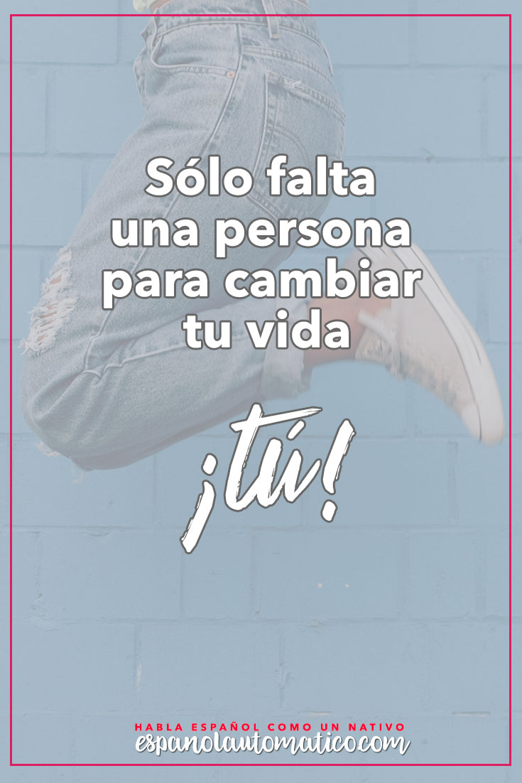 Sólo falta una persona para cambiar tu vida: tú  ( Ruth Casey).  ✿  Spanish learning / Spanish Language / Spanish vocabulary / Spoken Spanish / More fun Spanish Resources at  http://espanolautomatico.com ✿ Share it with people who want to learn Spanish!