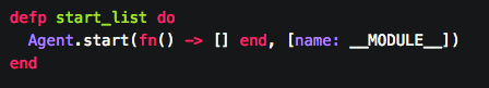 - creating an agent with two arguments. The first is a function that yields an empty list. The second arg is a keyword list that names the function by the current module name  -(NOTE) Always give names to your Agents!