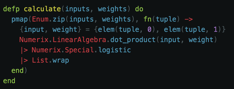 Here we take the inputs and weights and we parallel map through them. Each weight corresponds to an input, so to do that in Elixir we can just zip them up into tuples. The first element of the tuple is the input and the second would be the weight. We calculate the dot_product/summation of each of these inputs and weights. Next, we use the  Numerix.Special.logistic/1   function, which is essentially the sigmoid function by another name.  Because we need each one of these calculations to be a list we then wrap the result to take care of that output the appropriate way.
