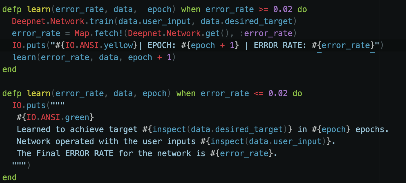 - The first learn function takes in our network error rate, our user data, and something we call an epoch. An epoch is a lifetime count of a neural network. You can think of an epoch as a network's age. This function is only called when our error rate is above 0.02. This will indicate to the system that it needs more training. Each loop of training increases our epoch by 1. Our error rate is fetched and then passed to the final learn function if the error rate is less than 0.02. If not, we call the current learn function.  - The second learn function takes the same parameters, but it is considered our stopping function. This function is used when the training is complete and our error rate is acceptable. This indicates that our system is fully trained on the data set and is ready for testing.