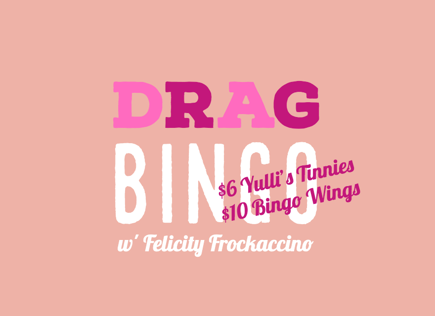 drag bingo with felicity frockaccino - Never a Dull Moment with This Host!What better way to spend a Thursday night than with the hilariously entertaining, Felicity Frockaccino and her delightful Drag Bingo. Get in early for this highly addictive evening as the bar will be selling $6 Yulli's Tinnies and Chicken & Sons will be putting on a $10 Bingo Wings plate. See You Soon!