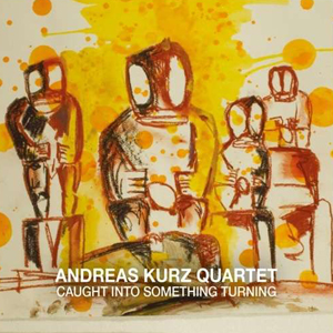 ANDREAS KURZ QUARTET  CAUGHT INTO SOMETHING TURNING