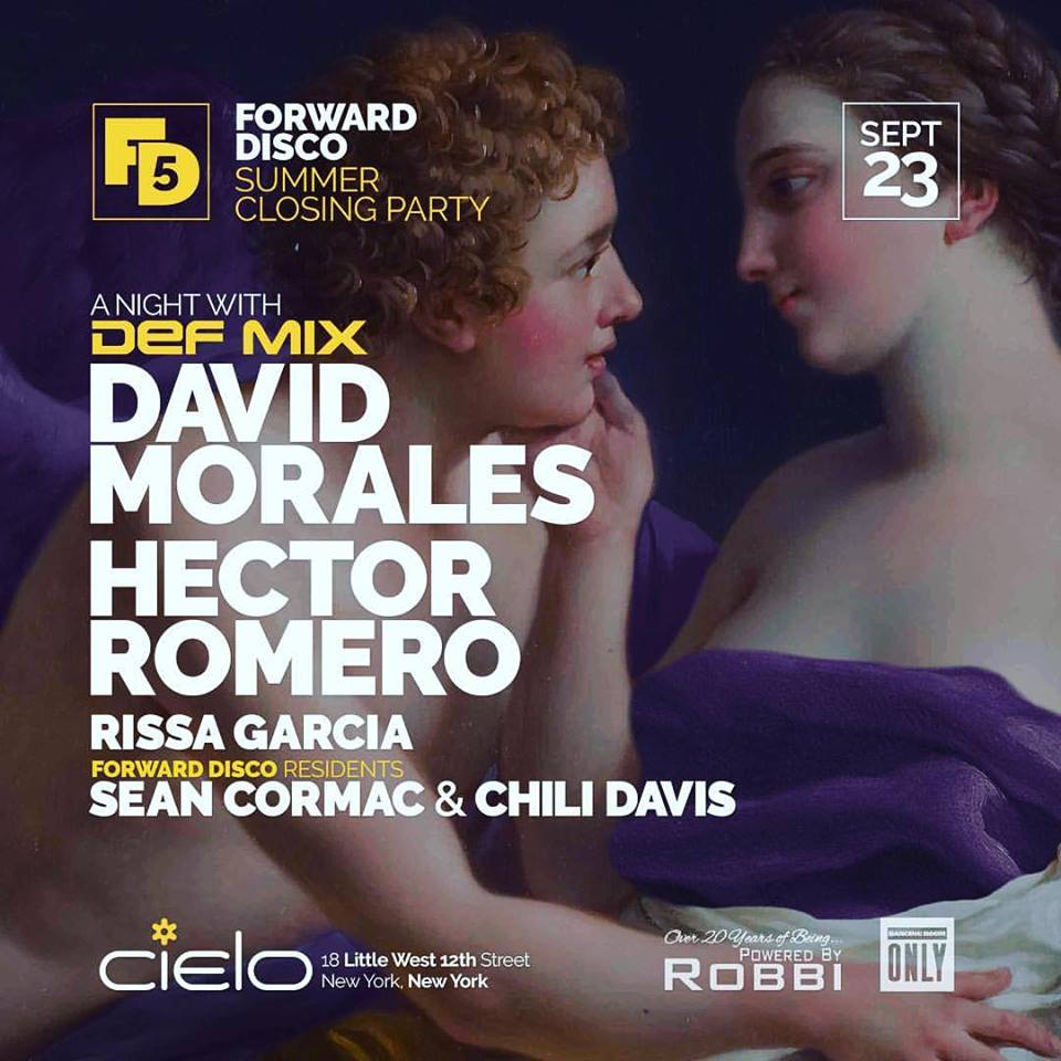 "Forward Disco  presents: Another Night with  Def Mix   Line-up:  Dj David Morales    Hector Romero   Rissa Garcia  Forward Disco residents:  Sean Cormac  &  Chili Davis   Doors Open early: 9PM  Since first playing  Forward Disco  back in 2013,  Hector Romero  has made us feel like a part of the  Def Mix  family. Since then, we have been together for a number of events, including an incredible boat party, the Def Mix annual for WMC in Miami and that special night in 2015 when we presented a night with Def Mix at  Cielo  with Hector and  Dj David Morales . Well, we are long overdue for another one of those special nights. For the closing of our Summer Series at Cielo, Forward Disco presents a Night with Def Mix: David Morales, Hector Romero and FD residents Sean Cormac & Chili Davis.  If you were at part 1, you know what a magical night that was. After a summer where David & Hector have been delivering more than just the goods overseas, this will be a chance to catch them on their home turf. David has been relentless lately, bringing that Red Zone alias and sound to labels such as Cadenza, Suara, Quantize, MoBlack and of course his own Def Mix imprint. Never one to be pigeon holed, David's funkier side, 'The Face' will see a re-emergence with an upcoming release on Def Mix, which is the perfect compliment to his recent work with Glitterbox and Defected.  Hector continues to establish himself as one of the premier artists from NYC. After topping the charts with his Nervous Records compilation, this summer has seen Hector take hold of events in Italy, Spain, Croatia, Greece to name but a few. One of the widest ranging DJs, Hector knows more than anyone how to grab the pulse of a NYC dancefloor.  We are super excited that  Dancing Room Only NYC  boss  Rissa Garcia  is joining us as well.   Born and raised in what was once considered the mecca of house music, New York City, Rissa Garcia caught the music bug at a very early age. She grew up listening to all sorts of rhythms including Latin, jazz, R&B,soul, house, rock, disco and funk. Years later she made her way into the club scene and in the year 2000, she discovered a club called Vinyl with a DJ named Danny Tenaglia. She fell in love with the atmoshphere while falling deeper in love with the music. ""My soul just seemed to come alive & it completely engulfed me. From the lights to the vibe to the dark walls & sexiness in the air, this is exactly what I have been searching for, this was my Paradise Garage."" Inspired by the man who poured his heart & soul into his music, along with many others who do the same, she began to collect records and learn the true art of the DJ. Her first gig back in 2004 was at a small lounge on NYC's Lower East Side where she received rave reviews. Since then Rissa has been lucky enough to have played some of the best venues in NYC, such as Cielo, Output,Santos Party House,TBA and more.   She currently runs her own imprint, NightChild Records, and has released over sixty EP's from producers across the globe. With some of her recent releases receiving support from Alexander Robotnik, Louie Vega, X-Press 2, Jus-Ed and more, she strives to offer a consistent quality synonymous with those who have an influence on her.  Forward Disco residents  Sean Cormac  &  Chili Davis  have been holding things down at Cielo for over five years now (recently celebrating our five year anniversary with a residents night) Sean & Chili will not only be celebrating their birthdays, they will be setting the tone for David & Hector for this special closing to our fifth summer series at NY's home for house music.  Ticket link:  http://ticketf.ly/2wlWjgf   Doors open at 10pm  Cielo 18 West Little 12th street New York, NY 10014 between Washington St. and 9th Ave  Subway: A,C,E,L at 8th Ave & 14th St.; 1,2,3 at 7th Ave & 14th St  21+ with photo ID   www.cieloclub.com   Table Reservations: tableres@cieloclub.com"