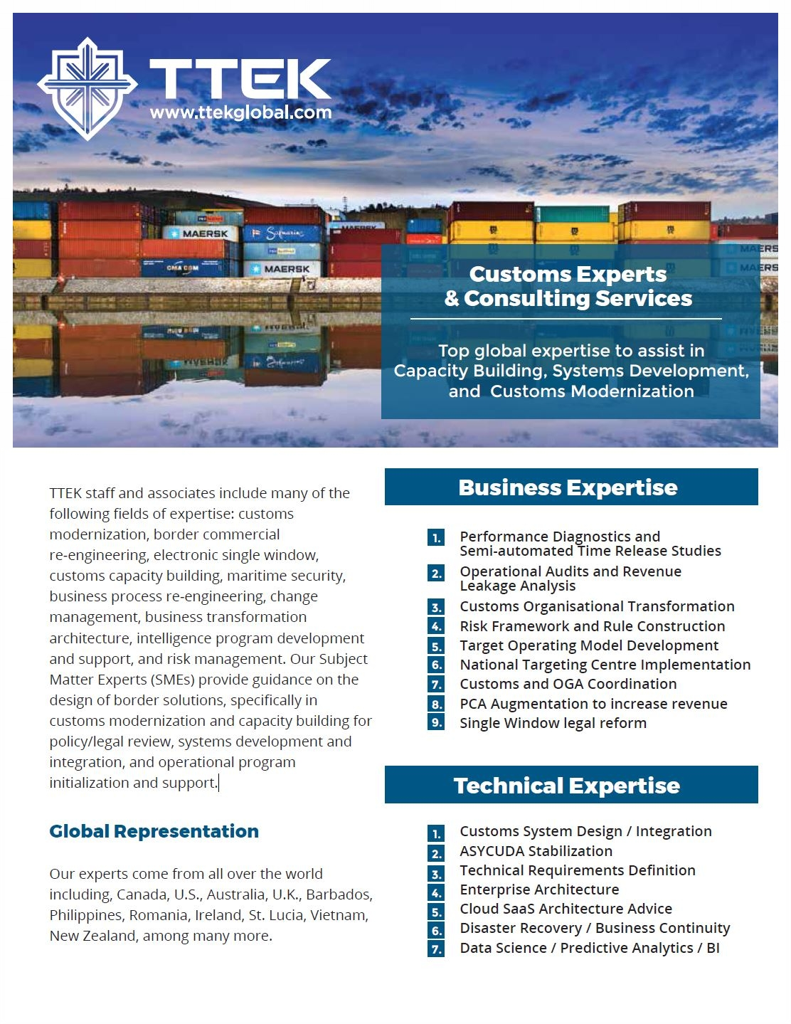 1000+ Domain Years of Experience and over 80 Experts Available. - Our experts come from all over the worldincluding, Canada, U.S., Australia, U.K., Barbados, Philippines, Romania, Ireland, St. Lucia, Vietnam, New Zealand, among many more.TTEK staff and associates include many of the following fields of expertise: customs modernization, border commercial re-engineering, electronic single window, customs capacity building, maritime security, business process re-engineering, change management, business transformation architecture, intelligence program developmentand support, and risk management.Download our Services Brochure in PDF Format