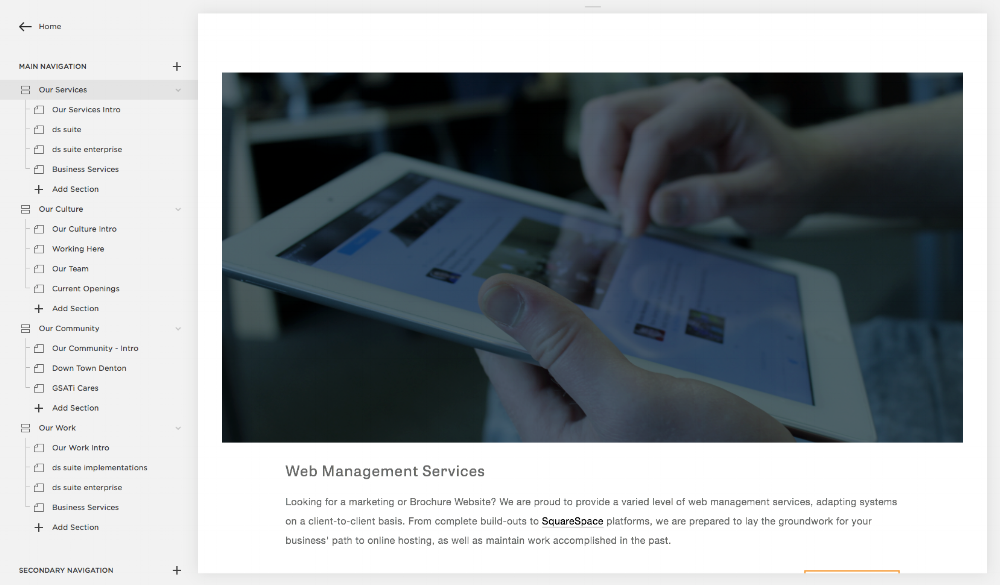Website Management - Looking for a marketing or brochure website? We are proud to provide a varied level of website management services, adapting systems on a client-to-client basis. From complete build-outs of SquareSpace platforms to just everyday content management, we are prepared to lat the groundwork for your business' path to an online presence.