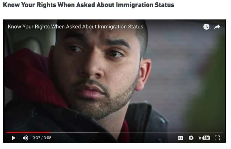 What to do if you're questioned about your immigration status    video (English)     Qué hacer sí te preguntan acerca de tu estatus migratorio     video (Español)