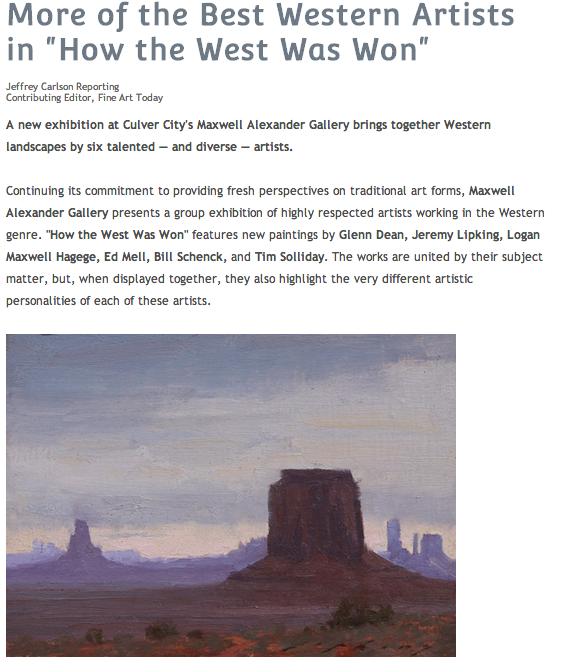 """More of the Best Western Artists in """"How the West Was Won""""  Jeffrey Carlson Reporting  Contributing Editor, Fine Art Today   A new exhibition at Culver City's Maxwell Alexander Gallery brings together Western landscapes by six talented — and diverse — artists. Continuing its commitment to providing fresh perspectives on traditional art forms, Maxwell Alexander Gallery presents a group exhibition of highly respected artists working in the Western genre. """"How the West Was Won"""" features new paintings by  Glenn Dean, Jeremy Lipking, Logan Maxwell Hagege, Ed Mell, Bill Schenck, and Tim Solliday . The works are united by their subject matter, but, when displayed together, they also highlight the very different artistic personalities of each of these artists.  Working in more traditional modes, Glenn Dean and Jeremy Lipking capture the serenity of the American West in their paintings, which feature canyons, plateaus, and expansive skies. A deep sense of spirituality pervades these works and lends a transcendent significance to their quiet subject matter.  From these artists, whose style is soft and painterly, Bill Schenck and Logan Maxwell Hagege stand worlds apart. Schenck and Hagege work in frank, linear styles with little color modulation. Schenck employs a high-key color palette with hard outlines, often attaching captions to his scenes. Dripping with irony and humor, the captions express Schenck's love for the culture of the American West and simultaneously comment on its dark history.  Tim Solliday's pastel paintings beautifully capture the color of the shrubs, cliffs, and skies that make Western vistas unforgettable. His oil paintings are executed with lively brushstrokes and accented with bright splashes of color.  Ed Mell's landscapes comprise angular forms, at times blurring the boundary between the representational and the abstract. Mell's paintings both reference the Modern art movement and assert their position in its wake, linking a highly expressive techniqu"""