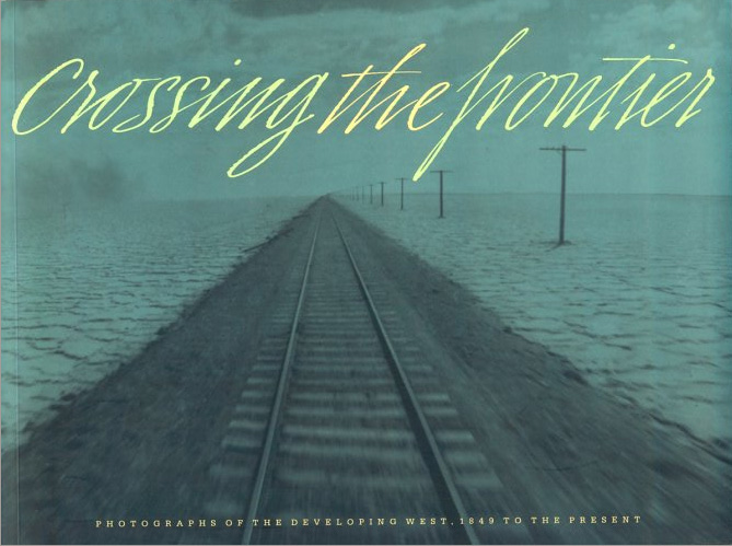 Crossing The Frontier, 1997 <br> Photographs of the Developing West, 1849-Present  Sandra Phillips