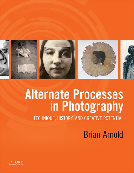 Alternate Processes in Photography; Technique, History <br>and Creative Potential  <br> Brian Arnold, Oxford University Press, 2018