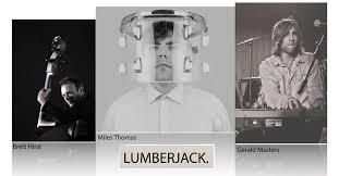 Lumberjack  9pm - 10.15pm  Lumberjack is a piano trio comprised of Gerard Masters (p), Brett Hirst (b) and Miles Thomas (d).  Hear the new album and new ground being explored.    https://lumberjackisland.bandcamp.com/album/lumberjack
