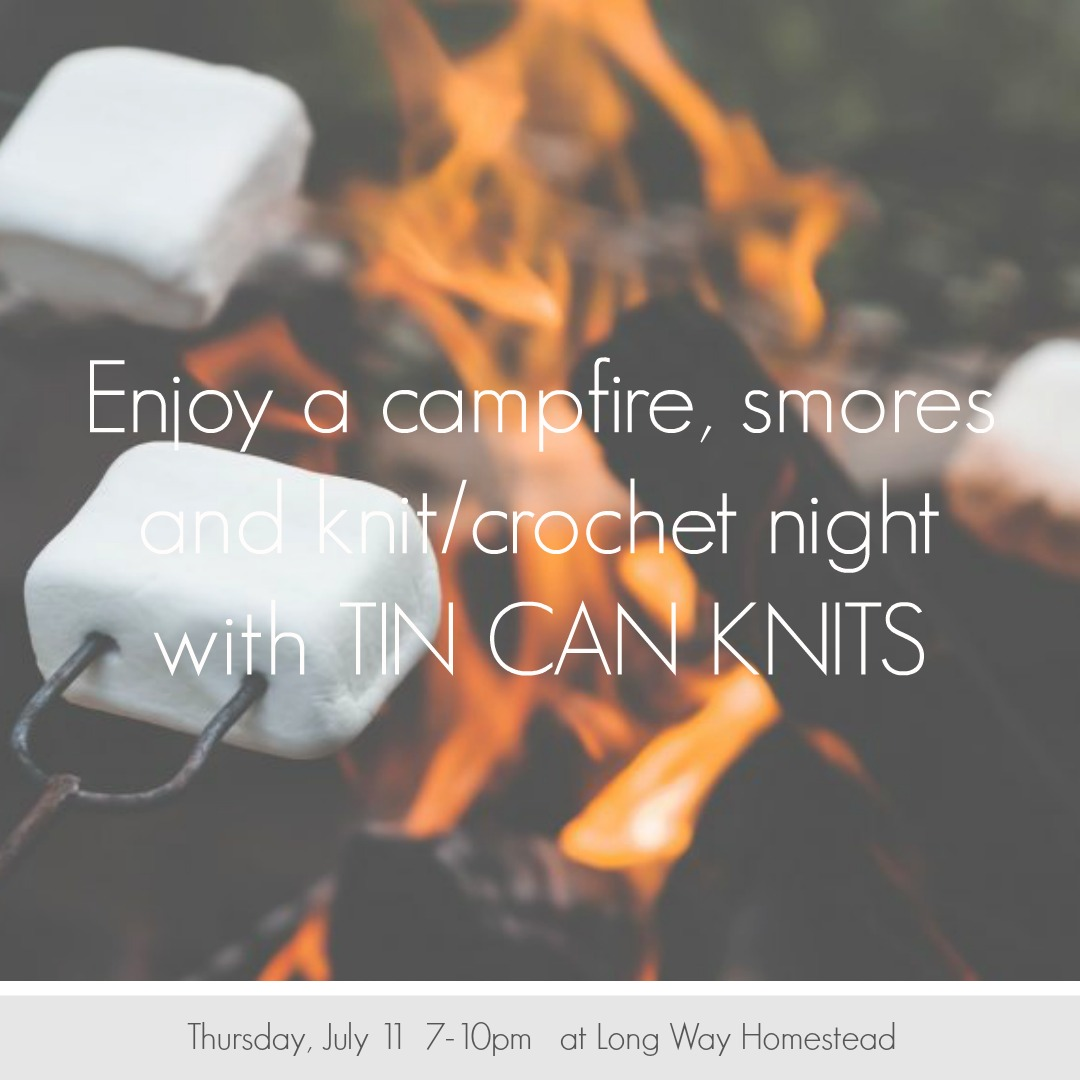 We are excited to host a campfire/smores and knitting/crochet evening at the farm with Long Way Homestead.  This is a free event, we will have smores available, drinks for purchase. We will also have our on-farm store open and Tin Can Knits books available for purchase (and book signing by Alexa from TCK).