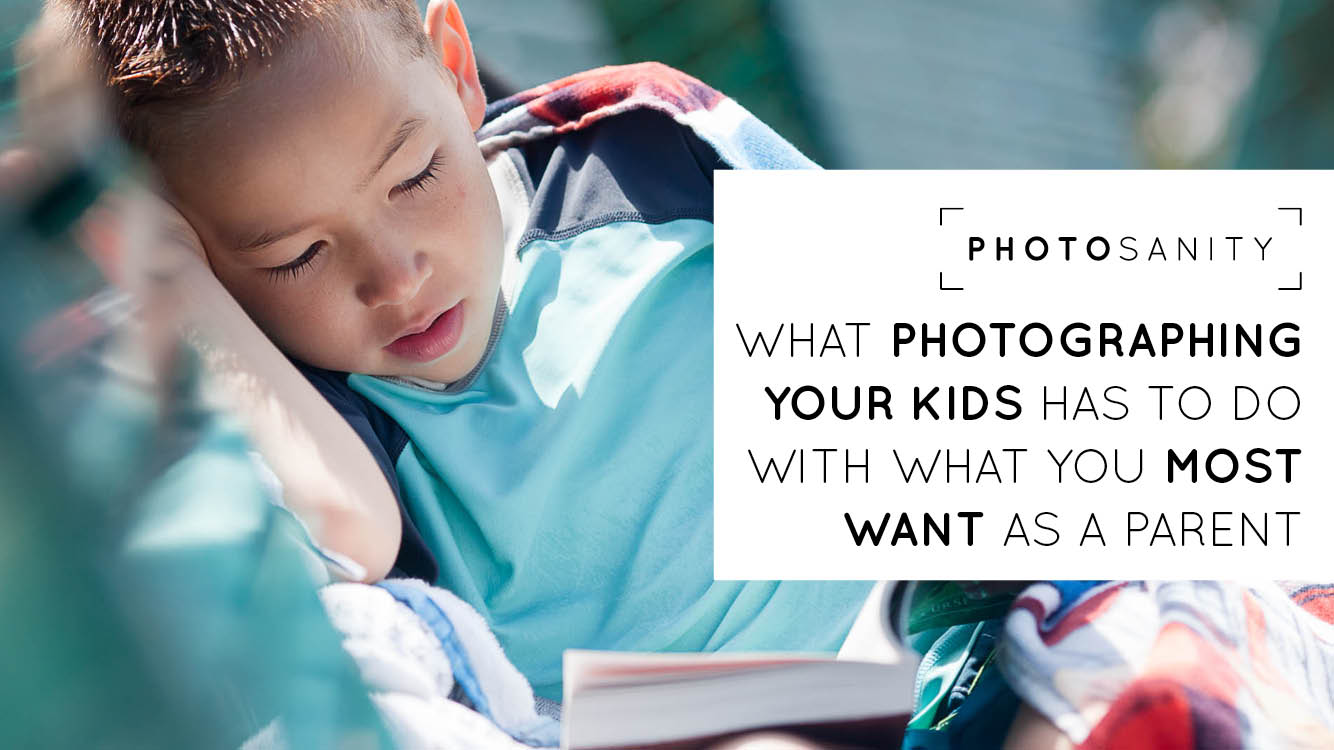 What photographing your kids has to do with what you most want as a parent