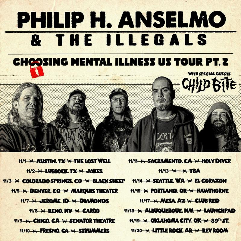 """Next month, PHILIP H. ANSELMO & THE ILLEGALS will join forces with Housecore labelmates/Detroit noise rock eccentrics Child Bite for the second leg of the Choosing Mental Illness US Tour. The journey -- which is set to commence on November 1st in Austin, Texas, and wind its way through sixteen venues upon its conclusion November 20th in Little Rock, Arkansas -- includes performances with Eyehategod and Cro-Mags on select shows. The tour follows THE ILLEGALS ' recent East Coast run with Australian grind comrades King Parrot as well as an explosive performance at Force Fest in Mexico last weekend. See all confirmed dates below.   View a live clip of the band at Saint Vitus Bar in Brooklyn, New York last month, courtesy of Revolver, at   THIS LOCATION   .    PHILIP H. ANSELMO & THE ILLEGALS w/ Child Bite:   11/01/2018 The Lost Well - Austin, TX  11/02/2018 Jakes - Lubbock TX [ tickets ]  11/03/2018 Black Sheep - Colorado Springs, CO [ tickets ]  11/05/2018 Marquis Theater - Denver, CO [ tickets ]  11/07/2018 Diamonds - Jerome, ID [ tickets ]  11/08/2018 Cargo - Reno, NV [ tickets ]  11/09/2018 Senator Theatre - Chico, CA [ tickets ]  10/10/2018 Strummer's - Fresno, CA  11/11/2018 Holy Diver - Sacramento, CA [ tickets ]  11/13/2018 TBA  11/14/2018 El Corazon - Seattle, WA w/ Eyehategod, Cro-Mags [ tickets ]  11/15/2018 Hawthorne - Portland, OR w/ Eyehategod, Cro-Mags [ tickets ]  11/17/2018 Club Red - Mesa, AZ [ tickets ]  11/18/2018 Launchpad - Albuquerque, NM [ tickets ]  11/19/2018 89th St. - Oklahoma City, OK  11/20/2018 Rev Room - Little Rock, AR [ tickets ]   PHILIP H. ANSELMO & THE ILLEGALS released their critically-lauded Choosing Mental Illness As A Virtue full-length earlier this year via Anselmo's own Housecore Records. Crowned, """"fifty minutes of gnarly, vicious extreme metal...,"""" by Revolver Magazine, """"an ever-shifting fusillade of extreme groove prog...,"""" by Decibel Magazine, and, """"unquestionably one of the angriest and heaviest albums of ANSELMO 's career,"""