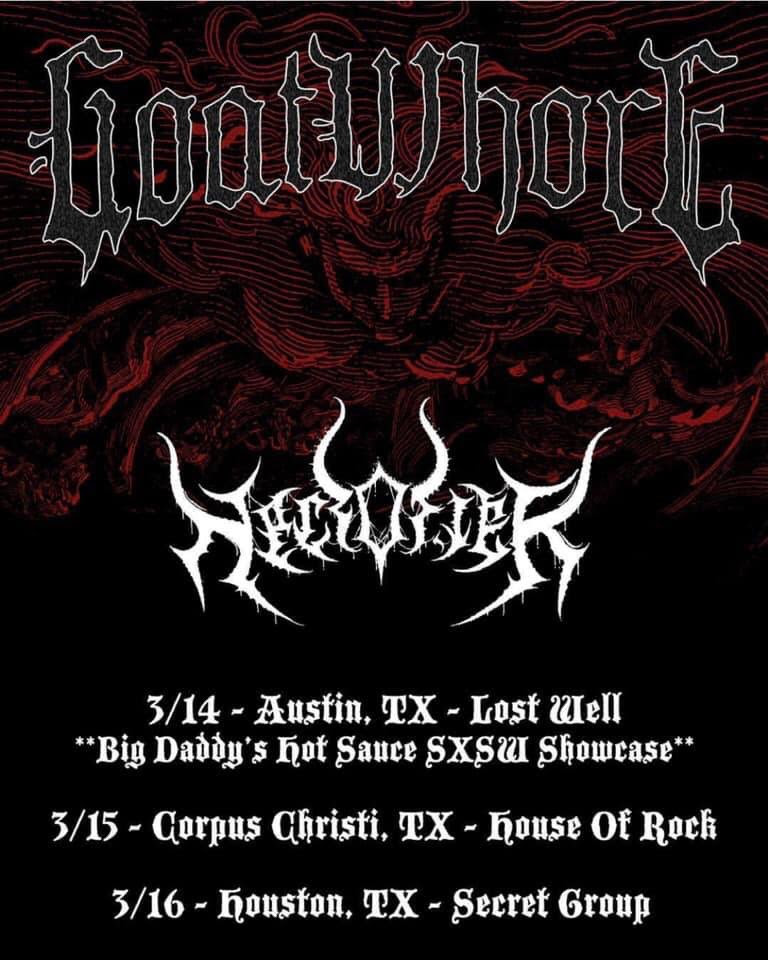 "GOATWHORE  will kick off a Texas mini tour this week surrounding their unofficial SXSW performance on Thursday. Presented by Big Daddy's Hot Sauce, the Blood For The Master showcase will take place at The Lost Well on March 14th and includes performances by Necrofier, Destroyer Of Light, Witchcryer, and more. From there, the band will quake stages in Corpus Christi and Houston with additional shows, including slots on Brews & Bruise Fest in Chesterfield Township, Michigan and Austin Terror Fest in Austin, Texas, booked for the coming weeks. See all confirmed dates below.   GOATWHORE:  3/14/2019 The Lost Well - Austin, TX w/ Necrofier, Destroyer Of Light, Witchcryer, more [ info ] 3/15/2019 House Of Rock - Corpus Christi, TX w/ Necrofier 3/16/2019 The Secret Group - Houston, TX w/ Midnight, Necrofier, Pyreship  3/28/2019 Capone's - Johnson City, TN  3/29/2019 Thompson House - Newport, KY 3/30/2019 Brews & Bruise Fest @ Diesel Concerts Detroit - Chesterfield Township, MI  5/18/2019 Gulfport Dragway - Gulfport, MS  5/24/2019 The Howlin' Wolf - New Orleans, LA  5/25/2019 Varsity Theatre - Baton Rouge, LA  6/07/2019 Austin Terror Fest @ Empire Control Room & Garage - Austin, TX   GOATWHORE  is currently penning the follow-up to their critically-adored  Vengeful Ascension  full-length. Released in 2017 via Metal Blade Records,  Vengeful Ascension  is the band's seventh full-length and highest charting album to date ranking in at #4 on Billboard's Heatseeker Chart, #6 on the Hard Rock Sales Chart, #11 on the Independent Chart, #16 on the Hard Rock Chart, #18 on the Rock Sales Chart, #49 on the Top 200 Current Albums Chart, and #59 on the Top 200 Chart upon its first week of release.    Vengeful Ascension  is out now on CD, vinyl, and digital formats. To preview and purchase the record, visit    metalblade.com/goatwhore   .    ""Vengeful Ascension proves that the band is firing on all cylinders, standing tall as one of extreme metal's leading bands."" -- Blabbermouth    ""The album roars with the classic    GOATWHORE    sound of searing, shredding, and screams of rage. The material also tries some new things, tossing in a bit of blackened atmosphere, adding to the philosophical questions the music dives into."" -- Alternative Press    http://www.facebook.com/thegoat666   http://www.twitter.com/goatwhorenola   http://www.youtube.com/Goatwhorenola666   http://www.metalblade.com/goatwhore"