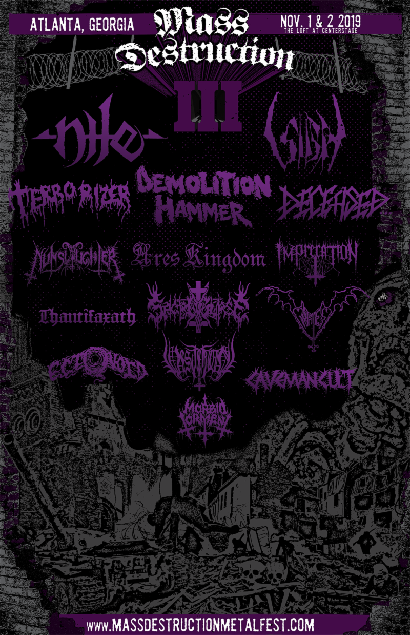 "View / Share The MASS DESTRUCTION METAL FEST III Trailer At    THIS LOCATION    The third installment of  MASS DESTRUCTION METAL FEST  will take place November 1st and 2nd at The Loft at Center Stage in Atlanta, Georgia and include performances from Nile, Sigh, Demolition Hammer, Terrorizer, Nunslaughter, Thantifaxath, Deceased, and more!  An annual two-day, single-stage, all-ages event,  MASS DESTRUCTION METAL FEST  was conceived by Atlanta metalhead Cody Martin in 2016 and established in 2017 with the help of local Atlanta promoter Amos Rifkin (A Rippin Production). A festival created for fans by fans, previous lineups have included some of extreme metal's most esteemed acts including Demoncy, Macabre, Nocturnus AD, Morbosidad, Sadistic Intent, and more.  Offers Martin of this year's lineup, ""Coming up on our third year and having it still being a fun and exciting adventure for me is a pretty awesome feeling. I still can't believe we have Sigh coming in from Japan. I'm also going to go bonkers when Demolition Hammer plays 'Skull Fracturing Nightmare!'""  Adds Rifkin, ""This year, we took several huge steps forward, and we are extremely pleased with the level of lineup we've been able to assemble in only our third installment. Response has grown exponentially each year, and I'm overjoyed at the amount of friends planning on making the trip to Atlanta this fall!""  The Loft at Center Stage, located in midtown Atlanta, is a seven-hundred capacity venue conveniently located near lodging and public transportation. In addition to a crushing lineup, the fest will include a special merch room featuring tables from a host of reputable heavy metal festival vendors. Interested in vending at this year's event?  Email  massdestructionproduction@gmail.com .   Single day and weekend passes are currently available at    THIS LOCATION   . View the   MASS DESTRUCTION METAL FEST III trailer    HERE   .    MASS DESTRUCTION METAL FEST III    When:  November 1st-2nd, 2019   Where:  The Loft at Center Stage - Atlanta, Georgia   Tickets:   https://tinyurl.com/mdmf2019      Final Lineup    Friday, November 1st, 2019:   Nile  Terrorizer  Nunslaughter  Thantifaxath  Mortem  Sacrocurse  Ectovoid   Saturday - November 2nd, 2019:   Sigh  Demolition Hammer  Deceased  Imprecation  Ares Kingdom  Vesterian  Caveman Cult  Morbid Torment"