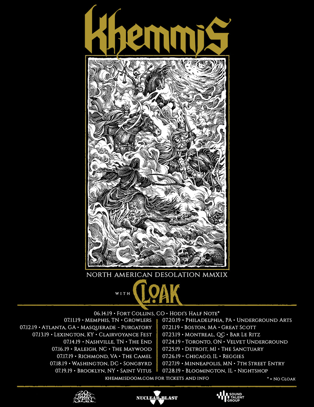 "Denver, Colorado based doomed heavy metal quartet  KHEMMIS  are proud to announce their  North American Desolation 2019  tour .  The 16-date tour will kick-off on July 11th at Growlers in Memphis, Tennessee. The trek will make stops in Richmond, Philadelphia, and Detroit before concluding on July 28th at Nightspot in Bloomington, Illinois. Joining the band on the tour is Atlanta, Georgia's metal quartet  CLOAK . Prior to the main run.  KHEMMIS  will play a stand alone show on June 14th at Hodi's Half Note in Fort Collins Colorado.   KHEMMIS  comments,  ""We're excited to hit the road for our first proper headlining tour in support of '   Desolation   .' This trek features our first Southeastern shows as well as dates in some of our favorite cities/venues, including Saint Vitus in Brooklyn and Reggies in Chicago. If that wasn't enough, we're bringing black 'n' roll maniacs    CLOAK    with us! Make sure you grab your tickets early, since these are our    only    eastern US and Canadian shows for 2019. Brush up on the lyrics, practice your air guitar moves, and catch us on tour this summer!""    KHEMMIS  will be touring in support of their latest album,   Desolation.   Watch the music video for "" Isolation "" here:  https://youtu.be/xZd2liHm8P8   Tickets will be available for purchase on Friday, April 5th at 10AM local time. For more information visit: www.khemmisdoo  m.com   *CORRECT LINK*   Confirmed dates for the  North American Desolation 2019  tour are: 06/14/2019  Hodi's Half Note - Fort Collins, CO* 07/11/2019  Growlers - Memphis, TN 07/12/2019  Masquerade - Atlanta, GA 07/13/2019  Clairvoyance Fest - Lexington, KY 07/14/2019  The End - Nashville, TN 07/16/2019  The Maywood - Raleigh, NC 07/17/2019  The Camel - Richmond, VA  07/18/2019  Songbyrd - Washington, DC 07/19/2019  Saint Vitus - Brooklyn, NY 07/20/2019  Underground Arts - Philadelphia, PA 07/21/2019  Great Scott - Boston, MA 07/23/2019  Bar Le Ritz - Montreal, QC 07/24/2019  Velvet Underground - Toronto, ON 07/25/2019  The Sanctuary - Detroit, MI 07/26/2019  Reggies - Chicago, IL 07/27/2019  7th Street Entry - Minneapolis, MN 07/28/2019  Nightshop - Bloomington, IL *=no cloak   Khemmis  '  passion for progressive and soulful heavy music is more evident than ever in 2018's   Desolation  . Though undeniably influenced by doom and classic metal, to tag the quartet with those labels doesn't do justice to what they've accomplished; a perfect representation of modern heavy metal that integrates the past in a way only possible with the faculty of hindsight. It's impossible to ignore the lengths that the four piece goes to in order to master their craft and produce a highly unique form of heavy sound. Their magnificently uplifting, yet sorrowful groovy riffs weave the listener along on an unparalleled journey.   Desolation   is not just the best  Khemmis  record to date but a testament to the quality and evolution that heavy metal is still capable of. Having worked for the third time with  Dave Otero  of  Flatline Audio  in Denver, the band and producer achieved a deep mutual understanding, able to arrive at the perfect symbiosis of song writing, arrangement, and production value.   Videos:  ""Isolation"" Official Video:  https://youtu.be/xZd2liHm8P8  ""Bloodletting"" Official Visualizer:  https://youtu.be/P073izSb9bQ  ""Flesh To Nothing"" Guitar Play Through:  https://youtu.be/avbDazC6q7Y    Desolation Trailers:  Phil's Non Metal Influences:  https://youtu.be/MStrj-UVl-U  Zach's Non Metal Influences:  https://youtu.be/epX6xKjm_gE  Dan's Non Metal Influences:  https://youtu.be/j_7eJIHjEh0  Phil Pendergast Record Collection: Thin Lizzy:  https://youtu.be/UakD4wjfkGU  Phil Pendergast Record Collection: Hip Hop and Rap:  https://youtu.be/sWzlIEPznvc  Phil Pendergast Record Collection: Miles Davis:  https://youtu.be/KROZKu8mwmA  Phil's Record Collection: Hendrix, John Fahey & Sonny Boy Williamson:  https://youtu.be/ABq0BLvCg8c  Phil Pendergast Record Collection: Judas Priest:  https://youtu.be/sTQGPQ_FPuQ"