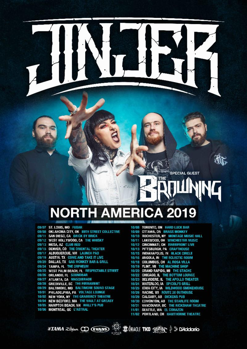 JINJER W/ The Browning:   9/7: St Louis, MO @ Fubar  9/8: Oklahoma City, OK @ 89th Street Collective  9/11: San Diego, CA @ Brick By Brick  9/12: Los Angeles, CA @ The Whisky  9/13: Mesa, AZ @ Club Red  9/15: Denver, CO @ Oriental Theater  9/17: Albuquerque, NM @ Launch Pad  9/19: Austin, TX @ Come and Take it Live  9/20: Dallas, TX @ GMBQ  9/21: San Antonio, TX @ River City Rockfest*  9/24: Tampa, FL @ The Orpheum  9/25: West Palm Beach, FL @ Respestable Street  9/26: Orlando, FL @ Soundbar  9/27: Atlanta, GA @ Masquerade  9/28: Greenville, SC @ The Firmament   9/29: Baltimore, MD @ Soundstage   10/1: Philadelphia, PA @ Voltage Vounge  10/2: New York, NY @ Gramercy Theater   10/4: New Bedford, MA @ The Vault @ Greasy Luck  10/5: Hampton Beach, NH @ Wally's  10/6: Montreal, QC @ Astral  10/8: Toronto, ON @ Hard Luck  10/9: Ottawa, ON @ The Brass Monkey  10/10: Rochester, NY @ Montage Music Hall   10/11: Cleveland, OH @ The Winchester   10/12: Cincinnati, OH Riverfront Theater  10/13: Pittsburgh, PA @ Crafthouse  10/15: Indianapolis, IN @ Black Circle  10/16: Angola, IN @ The Eclectic Room  10/18: Columbus, OH @ Al Rosa Villa  10/19: Flint, MI @ Machine Shop  10/20: Grand Rapids, MI @ The Stache @ Interection   10/22: Chicago, IL @ Bottom Lounge  10/23: Belvedere, IL @ Apollo Theater  10/24: Waterloo, IA @ Spicoli's  10/25: Iowa City, IA @ Wildwood Smokehouse  10/26: Racine, WI @ Route 20  10/29: Calgary, AB @ Dickens  10/30: Edmonton, AB @ Starlite  10/31: Vancouver, BC @ The Rickshaw Theater  11/1: Seattle, WA @ El Corazon   11/2: Portland, OR @ Hawthorne Theater   ###   JINJER in Turkey:   28.04.19 TR - Istanbul / IF Performance Hall Beşiktaş     JINJER - South Africa Tour 2019   03.05.19 ZA - Capre Town / Mercury Live  04.05.19 ZA - Johannesburg / Platteland    JINER in Europe:   14.06.19 UK – Donington Park / Download Festival  15.06.19 ES – Fuengirola / Rock The Coast Festival  18.06.19 SE – Malmoe / KB (w/ Tesseract)  19.06.19 SE – Gävle / Gasklockorna (w/ Tesseract)  20.06.19 SE – Gothenburg / Pustervik (w/ Tesseract)  22.06.19 DE – Essen / Turock (w/ Tesseract)  23.06.19 DE – Karlsruhe / Substage  25.06.19 PL – Krakow / Mystic Festival   27.06.19 FR – Antibes / Festival les Nuits Carrées  29.06.19 DE – Gräfenhainichen / With Full Force 30.06.18 FI – Helsinki / Tuska Festival  02.07.19 AT - Salzburg / Rockhouse (w/ Tesseract)  03.07.19 CH – Aarburg / Musigburg  04.07.19 CH – Monthey / Pont Rouge  05.07.18 FR - Colombier-Saugnieu / Plane'R Fest  06.07.19 DE – Trier / MJC Mergener Hof  09.07.19 DE – Lindau / Club Vaudeville  11.07.19 AT – Wörgl / Komma  12.07.19 HU – Dunaújváros / Rockmaraton  14.07.19 UA – Kiev / Atlas Weekend  19.07.19 UK – Gloucestershire / Amplified Open Air Festival   20.07.19 FI – Laukaa / John Smith Rock Festival  27.07.19 IT – Bolotana / Roc And Bol Metal Festival  02.08.19 DE – Wacken / Wacken Open Air  03.08.19 DE – Köln / RheinRiot Festival - Palladium  06.08.19 DE – Jena / F-Haus  07.08.19 CZ – Josefov / Brutal Assault   08.08.19 PT – Vagos / Vagos Metal Fest   10.08.19 NL – Leeuwarden / Into The Grave 11.08.19 NL – Rotterdam / Baroeg  15.08.19 DE – Aachen / Musikbunker  17.08.19 DE – Hamburg / Elb Riot  21.08.19 DE – Siegburg / Kubana  22.08.19 DE – Würzburg / Posthalle  23.08.19 DE – Wörrstadt / NOAF   24.08.19 DE – Sulingen / Reload Festival     JINJER Line-up:   Tatiana Shmailyuk - vocals  Roman Ibramkhalilov - guitars  Eugene Abdukhanov - bass  Vladislav Ulasevish - drums   For More Info On JINJER Visit:      www.facebook.com/JinjerOfficial