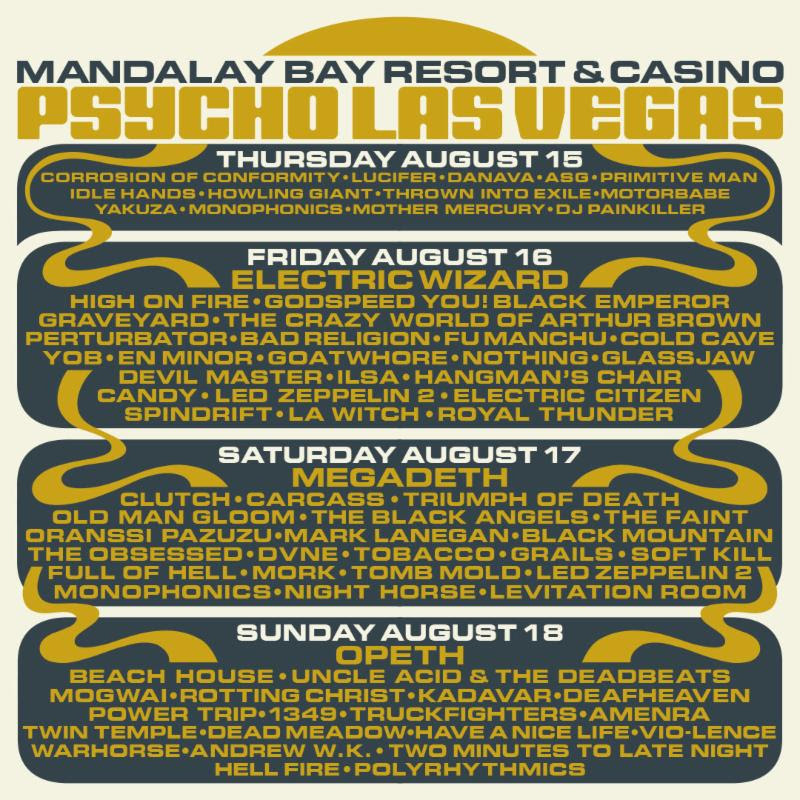"PSYCHO LAS VEGAS 2019  will descend upon Mandalay Bay Resort And Casino From August 16th - 18th. Notorious for delivering diverse and eclectic lineups, this year's monolithic three-day, four-stage takeover features headlining sets from scene giants Megadeth, Electric Wizard, and Opeth as well as performances from some of metal and rock's most esteemed artists including High On Fire, Godspeed You! Black Emperor, Bad Religion, Yob, Goatwhore, Clutch, Carcass, Triumph Of Death, Old Man Gloom, Oranssi Pazuzu, Mogwai, Power Trip, Amenra, and nearly four dozen others!  As if that isn't enough,  PSYCHO LAS VEGAS  will host a special all-day pool party August 15th to kick off the mayhem. Set to take place at Daylight Beach Club nestled next to the Mandalay Bay Resort And Casino, the fittingly-monikered Psycho Swim features sets from Corrosion Of Conformity, Primitive Man, Lucifer, Yakuza, and more and marks the venue's first ever all-day gala featuring live bands. See the full  PSYCHO LAS VEGAS  day-to-day lineups below.  The highly-coveted ""Psycho Special"" passes and ""High Roller VIP"" passes are long sold out, however ""Tier 1 Weekender General Admission"" passes are still available at $249 but will increase to $299 once the first tier sells out. Single-day tickets priced at $109 are now available.   Tickets and more information are available at    VivaPsycho.com   .    Psycho Swim Pre-Party @ Daylight Beach Club    Thursday - August 15th, 2019     Corrosion Of Conformity  Lucifer  Danava  ASG  Primitive Man  Idle Hands  Howling Giant  Thrown Into Exile  Motorbabe  Yakuza  Monophonics  Mother Mercury  DJ Painkiller   ** This is a 21+ event **    Friday - August 16th, 2019   Electric Wizard  High On Fire  Godspeed You! Black Emperor  Graveyard  The Crazy World Of Arthur Brown  Perturbator  Bad Religion  Fu Manchu  Cold Cave  Yob  En Minor  Goatwhore  Nothing  Glassjaw  Devil Master  Ilsa  Hangman's Chair  Candy  Led Zeppelin 2  Electric Citizen  Spindrift  LA Witch  Royal Thunder   Saturday - August 17th, 2019   Megadeth  Clutch  Carcass  Triumph Of Death  Old Man Gloom  The Black Angels  The Faith  Oranssi Pazuzu  Mark Lanegan  Black Mountain  The Obsessed  Dvne  Tobacco  Grails  Soft Kill  Full Of Hell  Mork  Tomb Mold  Led Zeppelin 2  Monophonics  Night Horse  Levitation Room   Sunday - August 18th, 2019   Opeth  Beach House  Uncle Acid & The Deadbeats  Mogwai  Rotting Christ  Kadavar  Deafheaven  Power Trip  1349  Truckfighters  Amenra  Twin Temple  Dead Meadow  Have A Nice Life  Vio-Lence  Warhorse  Andrew W.K.  Two Minutes To Late Night  Hell Fire  Polyrhythmics  Rebooting America's conception of what a festival can be, on its own terms and with its signature mix of grit and grandeur,  PSYCHO LAS VEGAS  is the premier vacation-destination music festival in the US for those who worship all that is rock 'n' roll. Unmatched in its level of presentation, 2019 promises not only a bigger and better festival but the experience of a lifetime. The event will feature four stages, including the newly renovated Mandalay Bay Events Center, the iconic House of Blues, Mandalay Bay Beach, featuring a wave pool and lazy river, and Rhythm & Riffs - a Vegas-style lounge in the middle of the casino floor. Attendees will have access to discounted room rates at both Mandalay Bay and various MGM Resorts hotels at  THIS LOCATION .   http://www.vivapsycho.com    http://www.facebook.com/psychoLasVegas    http://www.instagram.com/psycholasvegas"
