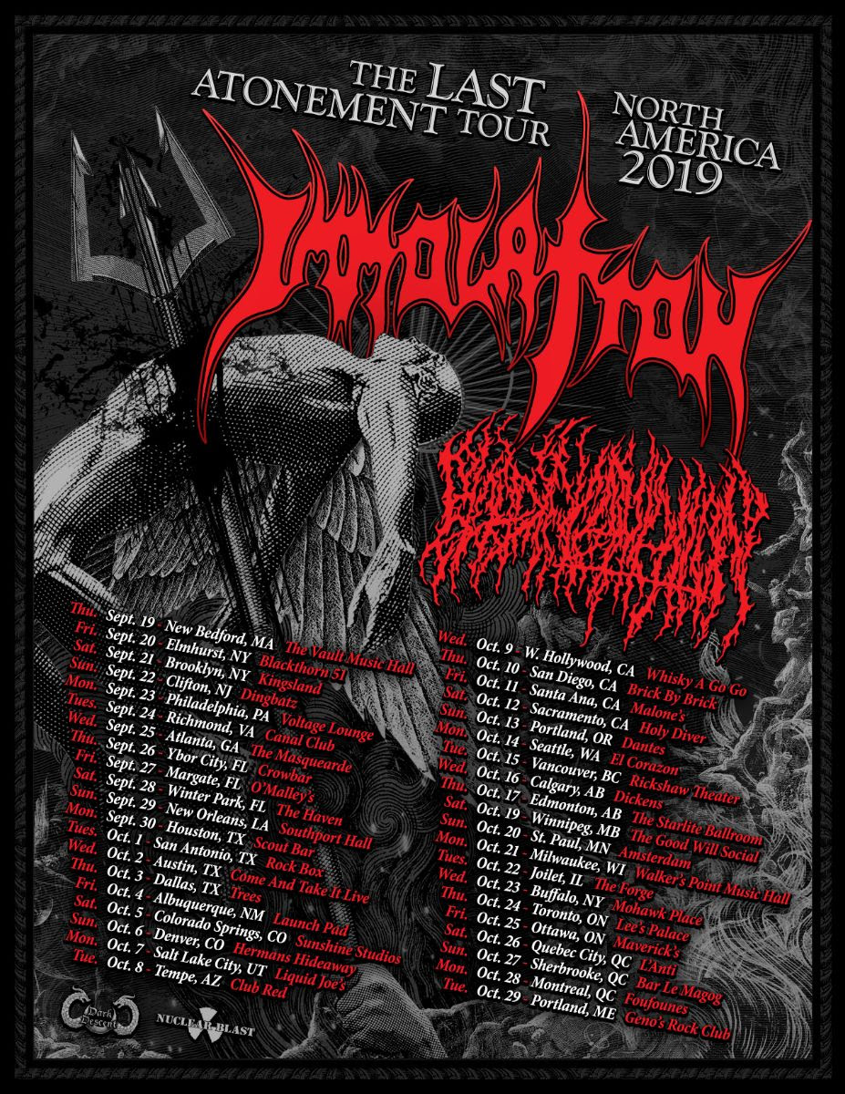 "New York death metal giants  IMMOLATION  are pleased to announce ""The Last Atonement Tour -  North America 2019"". Joining them as direct support on their headlining run are  Denver-based death metal merchants,  BLOOD INCANTATION .   Vocalist/ bassist  Ross Dolan  commented: ""We are extremely excited to announce 'The Last Atonement North American Tour' to finish up the   Atonement   touring cycle. This will be our first headlining tour in support of the   Atonement   album here in North America, so we are excited to have more time to play a longer set with a larger variety of material from the  IMMOLATION  arsenal. Starting on Sept. 19, we will embark on a 40 date tour that will take us all throughout the United States and Canada. We are extremely happy to announce that our brothers in  BLOOD INCANTATION  will be joining us as main support for all the dates, so we think the combination of the two bands will make for a great underground tour that can not be missed!!! We look forward to seeing everyone at the shows and can't wait to bring our live show to all our fans and friends throughout North America!!!""    Tickets on sale now at all fine ticketing outlets. A complete list of dates is as follows:  ""The Last Atonement Tour -  North America 2019""  IMMOLATION ,  BLOOD INCANTATION   Sept. 19 - New Bedford, MA - The Vault Music Hall Sept. 20 - Elmhurst, NY - Blackthorn 51 Sept. 21 - Brooklyn, NY - Kingsland Sept. 22 - Clifton, NJ - Dingbatz Sept. 23 - Philadelphia, PA - Voltage Lounge Sept. 24 --Richmond, VA - Canal Club Sept. 25 – Atlanta, GA – The Masquerade Sept. 26 - Ybor City, FL - Crowbar Sept. 27 - Margate, FL - O'Malley's Sept. 28 - Winter Park, FL - The Haven Sept. 29 - New Orleans, LA - Southport Hall Sept. 30 - Houston, TX - Scout Bar Oct. 1 - San Antonio, TX - Rock Box Oct. 2 - Austin, TX - Come And Take It Live Oct. 3 - Dallas, TX - Trees Oct. 4 - Albuquerque, NM - Launch Pad Oct. 5 - Colorado Springs, CO - Sunshine Studios Oct. 6 - Denver, CO - Hermans Hideaway Oct. 7 - Salt Lake City, UT - Liquid Joe's Oct. 8 - Tempe, AZ - Club Red Oct. 9 - W. Hollywood, CA - Whisky A Go Go Oct. 10 - San Diego, CA - Brick By Brick Oct. 11 - Santa Ana, CA - Malone's Oct. 12 - Sacramento, CA - Holy Diver Oct. 13 - Portland, OR - Dantes Oct. 14 - Seattle, WA - El Corazon Oct. 15 - Vancouver, BC - Rickshaw Theater Oct. 16 - Calgary, AB - Dickens Oct. 17 - Edmonton, AB - The Starlite Ballroom Oct. 19 - Winnipeg, MB - The Good Will Social Oct. 20 - St. Paul, MN - Amsterdam Oct. 21 - Milwaukee, WI - Walker's Point Music Hall Oct. 22 - Joilet, IL - The Forge Oct. 23 - Buffalo, NY - Mohawk Place Oct. 24 - Toronto, ON - Lee's Palace Oct. 25 - Ottawa, ON - Maverick's Oct. 26 - Quebec City, QC - L'Anti Oct. 27 - Sherbrooke, QC - Bar Le Magog Oct. 28 - Montreal, QC - Foufounes Oct. 29 - Portland, ME - Geno's Rock Club   IMMOLATION 's latest release   Atonement   was recorded at  Millbrook Sound Studios  in Millbrook, NY with longtime producer  Paul Orofino , and mixed and mastered once again by  Zack Ohren  ( ALL SHALL PERISH ,  DECREPIT BIRTH ,  SUFFOCATION ). Cover art was created by renowned artist  Pär Olofsson  ( IMMORTAL ,  THE FACELESS ,  EXODUS ,  ABYSMAL DAWN ), along with additional artwork by the very talented  Zbigniew Bielak  ( GHOST, ENSLAVED, PARADISE LOST, WATAIN ).  Order a physical copy of   Atonement   from the  Nuclear Blast webshop .   More on   Atonement  : ""When The Jackals Come"" music video ( https://youtu.be/1u7wZFkmaVA  ""Destructive Currents"" 360º video   https://youtu.be/lOUh2ctYZFE  ""Fostering the Divide"" visualizer  https://youtu.be/dJDMVRMYgfI    Atonement   trailer 1  https://youtu.be/PBeDo0BVLjc    Atonement   trailer 2  https://youtu.be/KKIPzYB4wl4    Atonement   trailer 3  https://youtu.be/8bUDBC-CUyo    Atonement   trailer 4  https://youtu.be/599RQ2W48-o    Atonement   trailer 5  https://youtu.be/RPLZl3lOz3w    Atonement   trailer 6  https://youtu.be/NQhrbOnym0Q   Track-by-track #1   Track-by-track #2   Track-by-track #3   Track-by-track #4    IMMOLATION  is: Ross Dolan – bass/vocals Robert Vigna – guitar Steve Shalaty – Drums Alex Bouks - guitar    Visit  IMMOLATION  online:  www.facebook.com/IMMOLATION   www.twitter.com/IMMOLATIONband   www.EVERLASTINGFIRE.com"