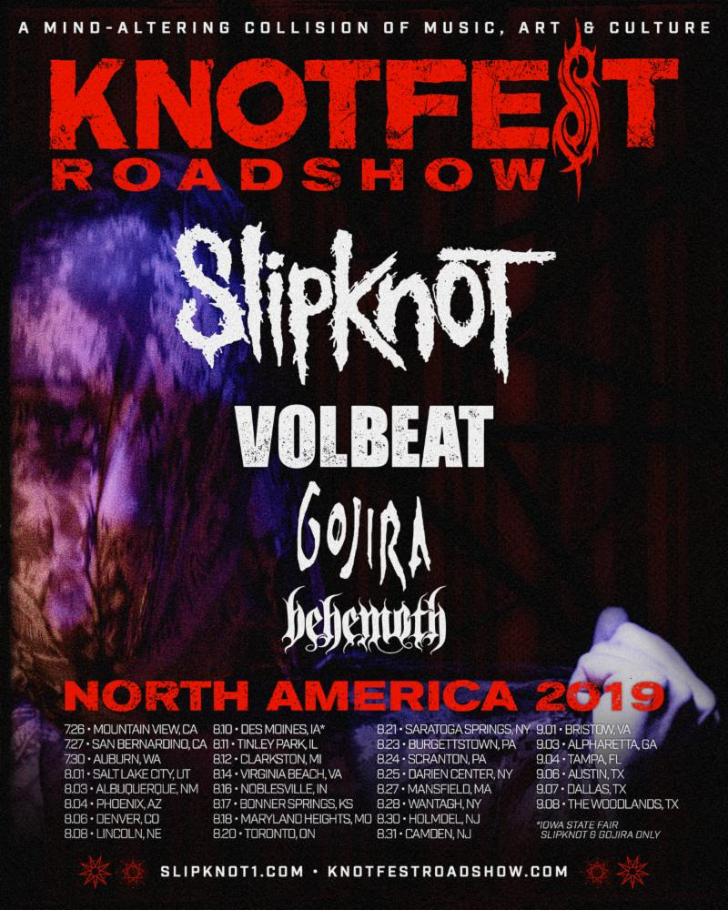 With ten days to go until  Slipknot 's momentous  Knotfest Roadshow  Tour begins, details of the  Slipknot Museum  have been released.  In addition to the strongest heavy rock lineup of the summer- Slipknot  with special guests Volbeat, Gojira and Behemoth, the  Knotfest Roadshow  will also feature a specially curated version of the hugely popular  Slipknot  Museum. The mobile installation will be traveling with the tour and available to view in each city. An immersive exhibit showcasing items from  Slipknot  and  Knotfest  history, including instruments, memorabilia, wardrobe and personal never-before-seen items. Access to the museum will be available in multiple tiers:  Tier 1 will provide full access to the museum, (1) pit ticket, early access to the venue, plus unique fan photo opportunities and comes with an exclusive merch bundle available for purchase from   Tier 2 provides early venue and museum access, (1) premium ticket and exclusive merch.  Full info VIP Packages and how to purchase can be found at  cidentertainment.com   The  Knotfest Roadshow  will be kicking off its nationwide tour on July 26th in Mountain View, CA. Destined to be the biggest heavy rock tour of the summer, it hits a further 29 cities, culminating at The Woodlands, TX on September 8th.   KNOTFEST ROADSHOW 2019    SLIPKNOT   With special guests: Volbeat, Gojira and Behemoth     July 26 – Mountain View, CA @ Shoreline Amphitheatre  July 27 – San Bernardino, CA @ San Manuel Amphitheaer  August 1 – Salt Lake City, UT @ USANA Amphitheatre  August 3 – Albuquerque, NM @ Isleta Amphitheater  August 4 – Phoenix, AZ @ Ak-Chin Pavilion  August 6 – Denver, CO @ Pepsi Center  August 8 – Lincoln, NE @ Pinnacle Bank Arena  August 10 – Des Moines, IA @ Iowa State Fairgrounds (Slipknot and Gojira only)  August 11 – Tinley Park, IL @ Hollywood Casino Amphitheatre  August 12 – Clarkston, MI @ DTE Energy Music Theatre  August 14 – Virginia Beach, VA @ Veterans United Home Loans Amphitheater  August 16 – No