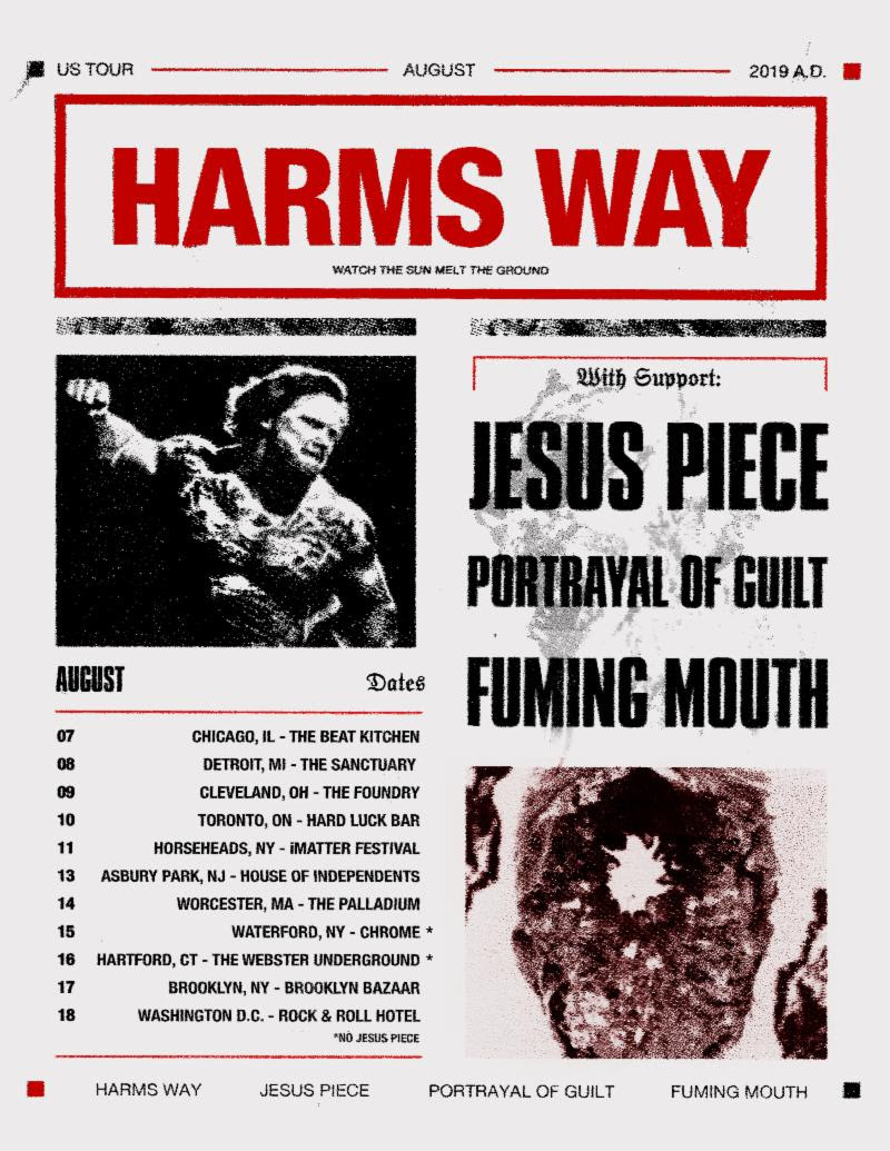 """HARM'S WAY  will kick off their North American summer headlining tour this week. The near-two-week trek will begin August 7th on their home turf of Chicago, Illinois and runs through August 18th in Washington, DC. Support will be provided by Jesus Piece, Portrayal Of Guilt, and Fuming Mouth. See all confirmed dates below.   HARM'S WAY w/ Jesus Piece, Portrayal Of Guilt, Fuming Mouth:  8/07/2019 Beat Kitchen - Chicago, IL 8/08/2019 The Sanctuary - Detroit, MI 8/09/2019 The Foundry - Cleveland, OH 8/10/2019 Hard Luck Bar - Toronto, ON 8/11/2019 Chemung County Fairgrounds - Horseheads, NY 8/13/2019 House Of Independents - Asbury Park, NJ 8/14/2019 The Palladium - Worcester, MA 8/15/2019 Chrome - Waterford, NY (no Jesus Piece) 8/16/2019 The Webster Underground - Hartford, CT (no Jesus Piece) 8/17/2019 Brooklyn Bazaar - Brooklyn, NY 8/18/2019 R&R Hotel - Washington, DC   HARM'S WAY  continues to tour in support of their most recent full-length,  Posthuman , out now on Metal Blade Records. Having grown with each subsequent release,  Posthuman  is a devastating addition to  HARM'S WAY 's catalog. Exclaim! hails, """"an impressive display of brute force that keeps its momentum up from beginning to end."""" Pitchfork writes, """"The swole Chicago hardcore band's latest album shows their raw strength while adding shades of industrial and groove metal for character."""" Adds Metal Injection, """" HARM'S WAY   Posthuman  gives fans absolutely solid hardcore material, promising utter chaos while providing some welcoming blends in variety in regards to tone and sound. From beginning to end,  Posthuman  is pure savagery and an early contender for one of the year's heaviest albums.""""  Earlier this year,  HARM'S WAY  released a remix EP of  Posthuman  titled  PSTHMN . Commented the band, """" PSTHMN  is the evolutionary counterpart to our 2018 full-length,  Posthuman . It includes four remixed and reinterpreted tracks by artists that have continually inspired and influenced the band throughout its ten"""