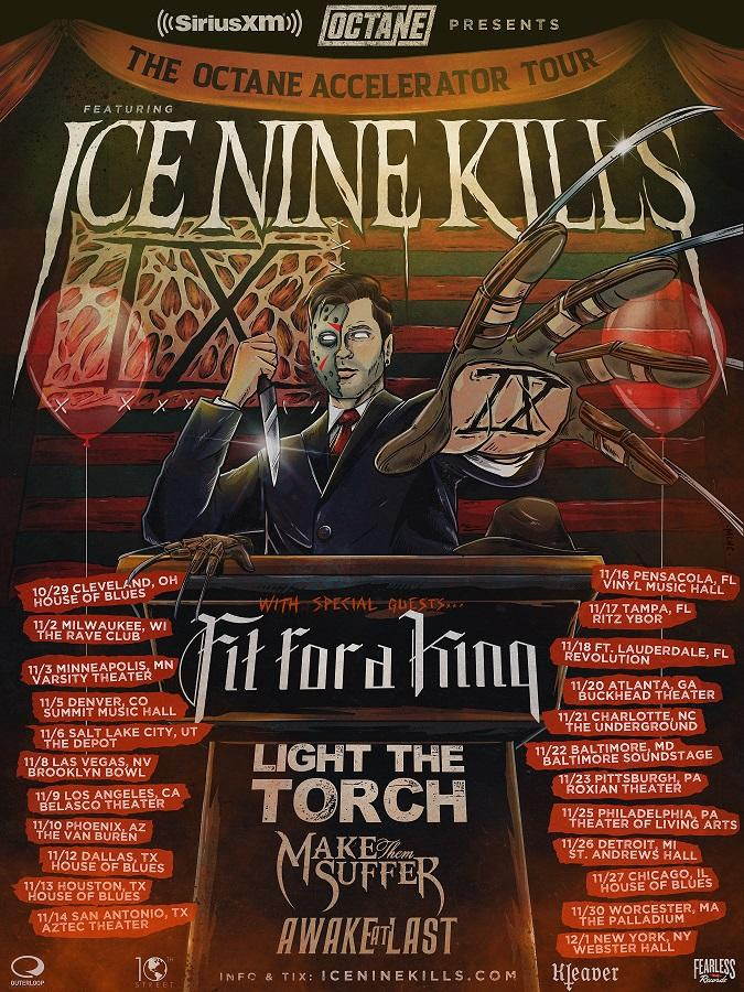 """Boston horror-inspired metal group  ICE NINE KILLS  have announced their  headlining  2019  SiriusXM Octane Present's """"The Octane Accelerator Tour""""  to take place this fall featuring support from Fit For A King, Light The Torch, Make Them Suffer and Awake At Last. The U.S. tour will kick off on  October 29  in  Cleveland, OH  at  House of Blues , hitting major cities cross-country before wrapping in  New York City  on  December 1  at  Webster Hall . General admission tickets will go on sale this  Friday, August 9  at 1 0:00 AM local time at  www.iceninekills.com . Sirius XM subscribers will have access to purchase presale tickets on  Thursday, August 8 .  """"The Octane Accelerator Tour will carve itself into the soul of America this fall, and it won't be pretty,"""" declared  ICE NINE KILLS  vocalist  SPENCER CHARNAS . """"With these five bands on the loose I fear for the safety of our country.  SiriusXM's Octane channel is committed to finding and exposing the new artists pushing the sound of Hard Rock music forward. """"Octane Accelerators"""" is a feature that introduces North America to new artists that have Octane's stamp of approval. SiriusXM's Octane was the first in the world to play  ICE NINE KILLS ' """" A Grave Mistake , """"  on September 14, 2018 and was named an """"Octane Accelerator"""" a week later. Additionally, SiriusXM selected  ICE NINE KILLS  as a """"Future Five"""" artist of 2019. The """"Future Five"""" for 2019 consists of five new artists that SiriusXM predicts will breakthrough in 2019.  """"Ice Nine Kills immediately connected with the Octane listeners. Spending 9 months on the Big Uns countdown and 5 weeks at #1,"""" says  SiriusXM Octane Program Director Vincent Usuriello , """"We are excited to team up with Ice Nine Kills on this tour to continue to connect the Octane nation with the emerging Hard Rock bands they discover on Octane.""""  With over 80,000 copies sold,  ICE NINE KILLS' critically  acclaimed fifth album  The Silver Scream  (via  Fearless Records )--a  post-metalcore mas"""