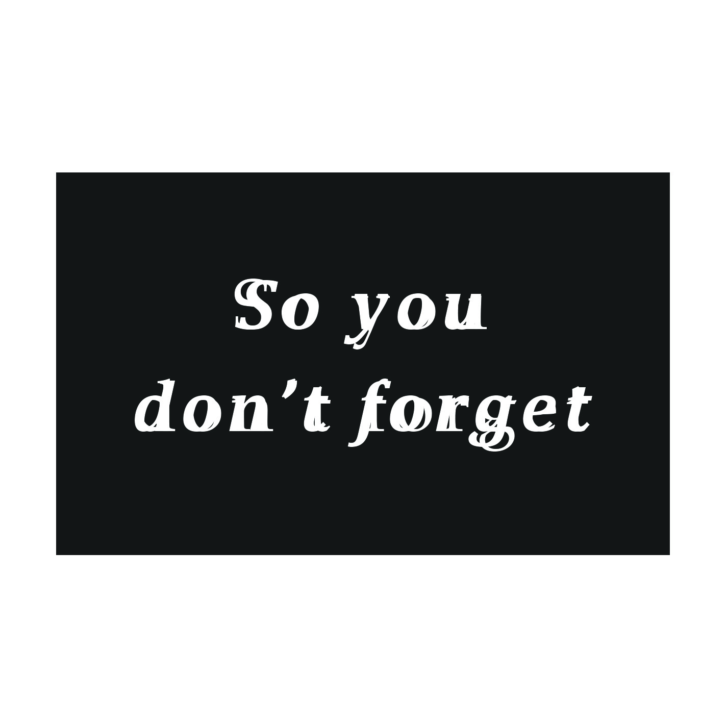 SO YOU DON'T FORGET